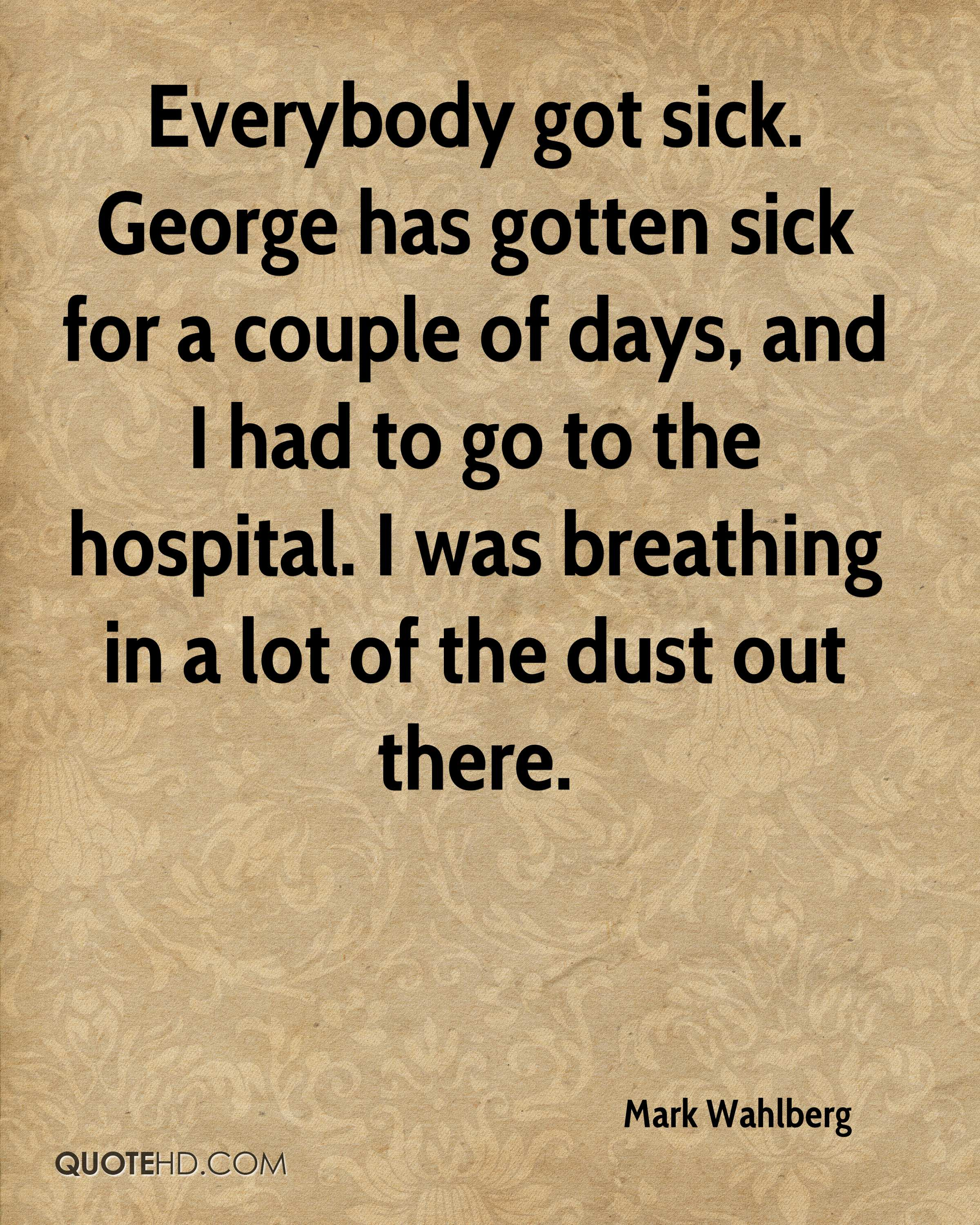 Everybody got sick. George has gotten sick for a couple of days, and I had to go to the hospital. I was breathing in a lot of the dust out there.
