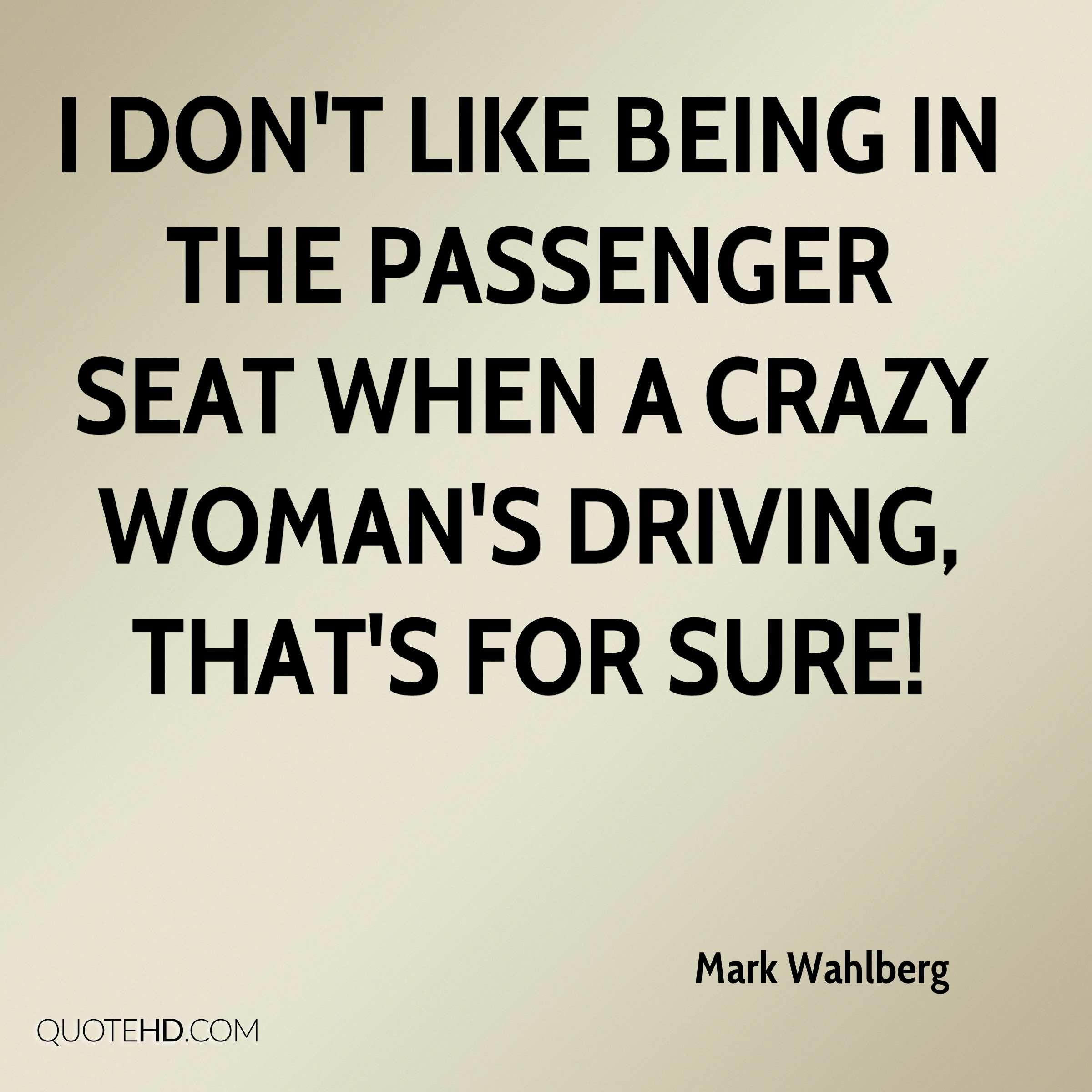 I don't like being in the passenger seat when a crazy woman's driving, that's for sure!