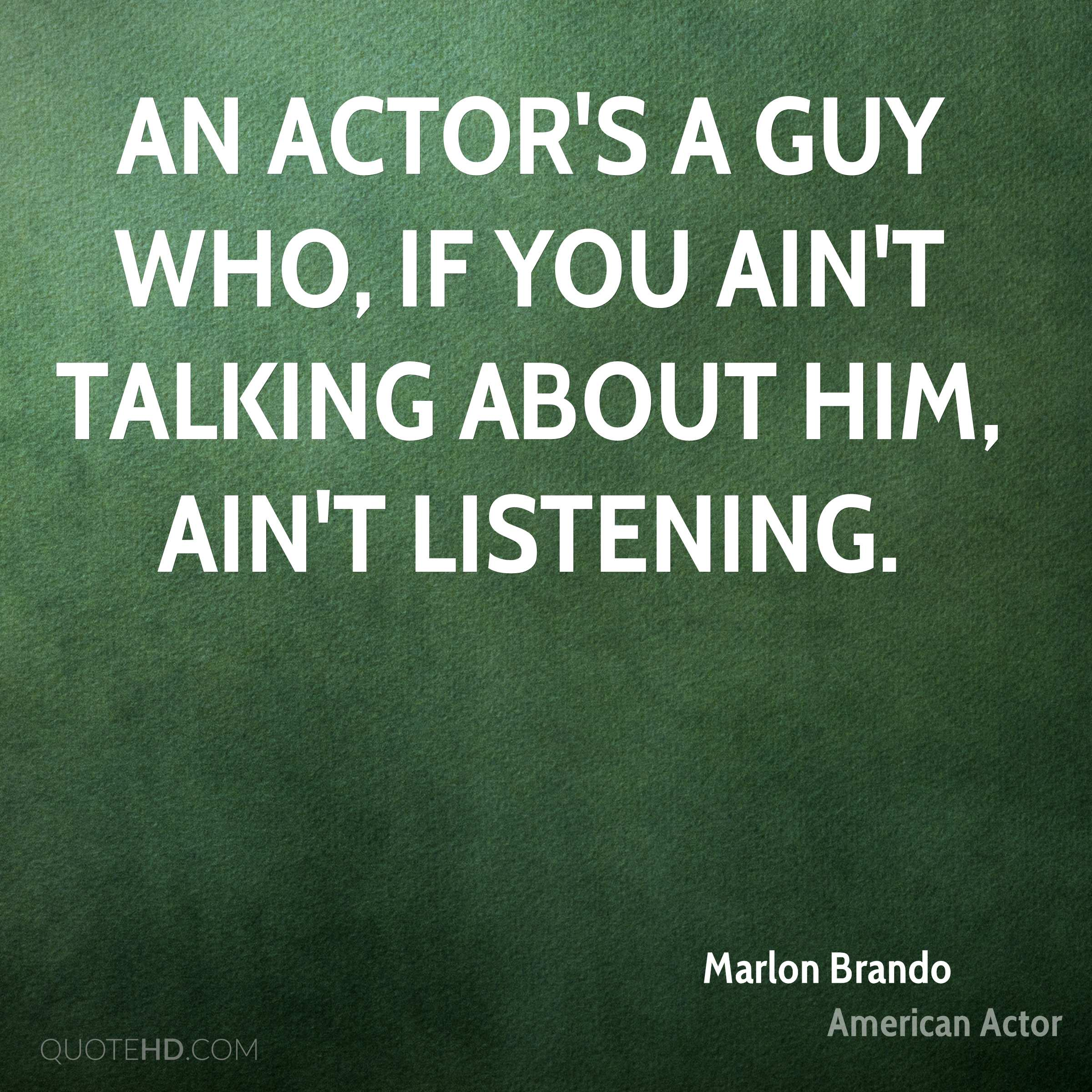 An actor's a guy who, if you ain't talking about him, ain't listening.