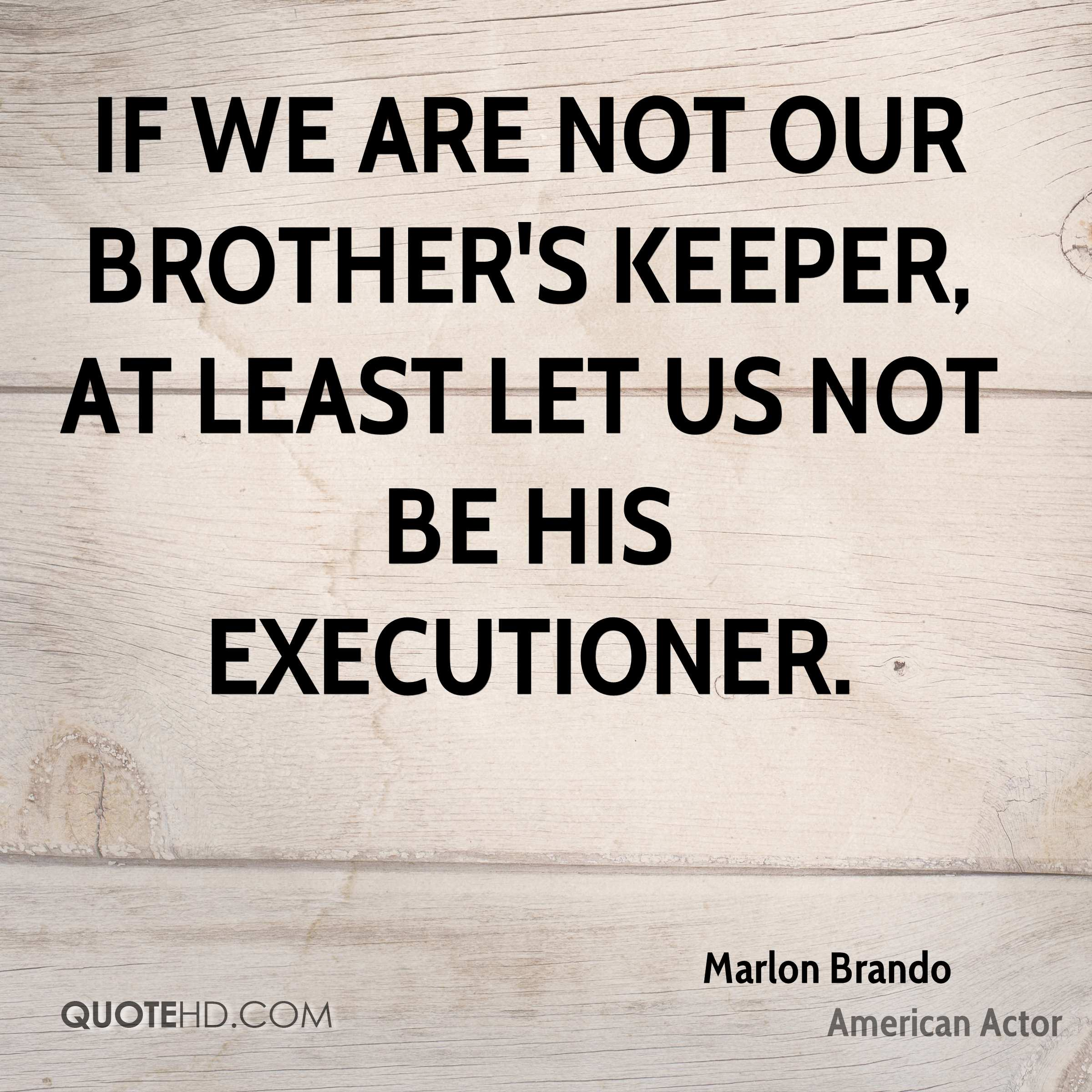 If we are not our brother's keeper, at least let us not be his executioner.