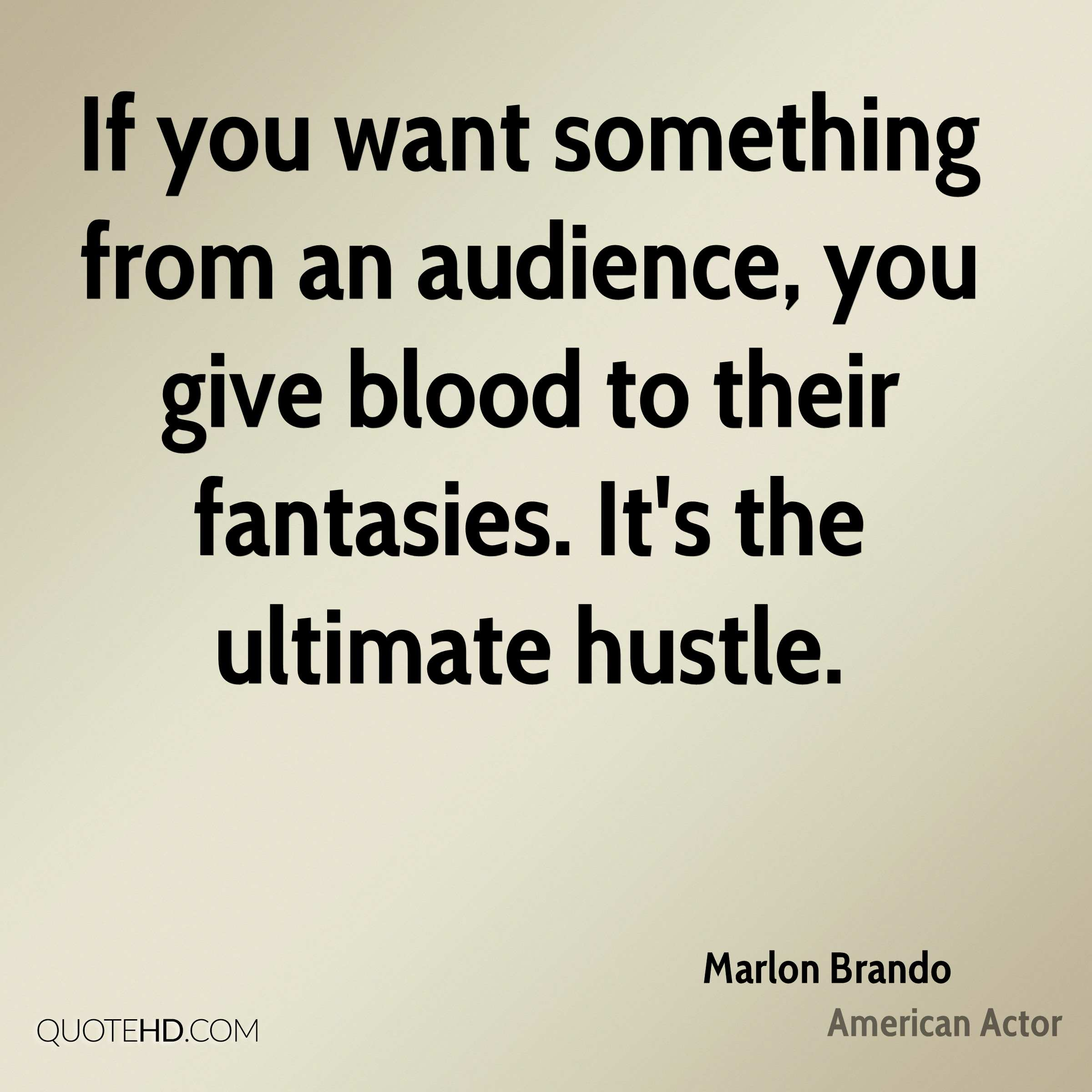 If you want something from an audience, you give blood to their fantasies. It's the ultimate hustle.