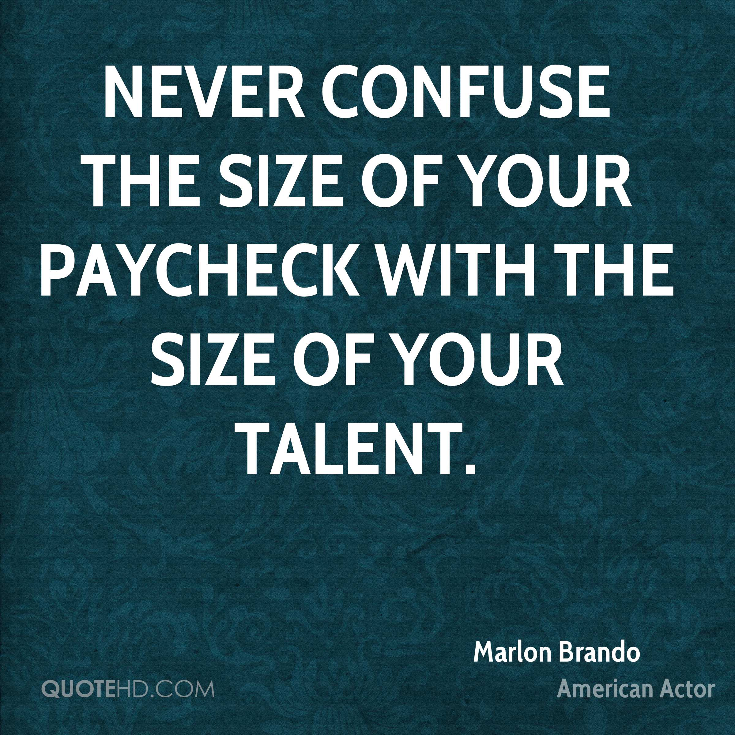 Never confuse the size of your paycheck with the size of your talent.