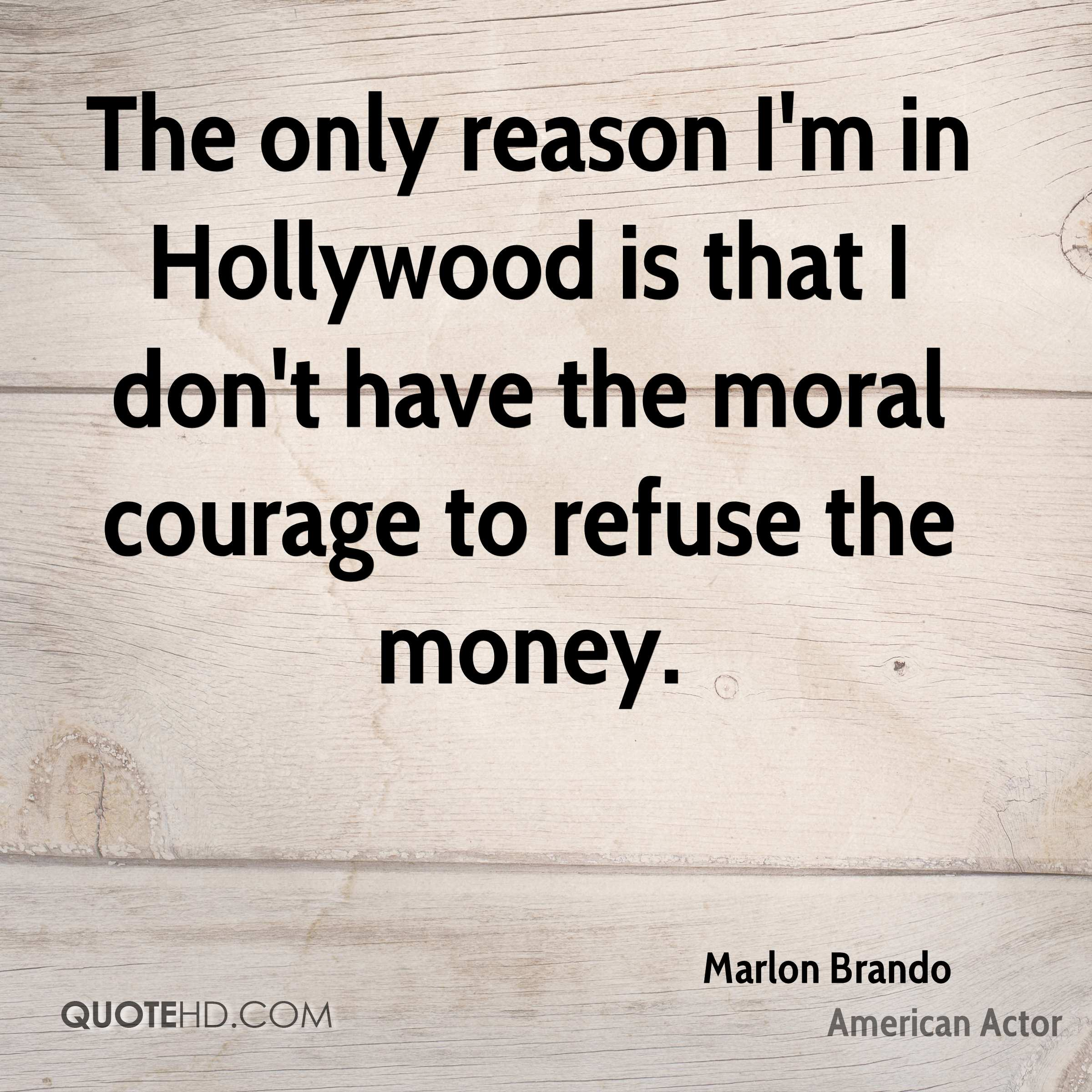 The only reason I'm in Hollywood is that I don't have the moral courage to refuse the money.