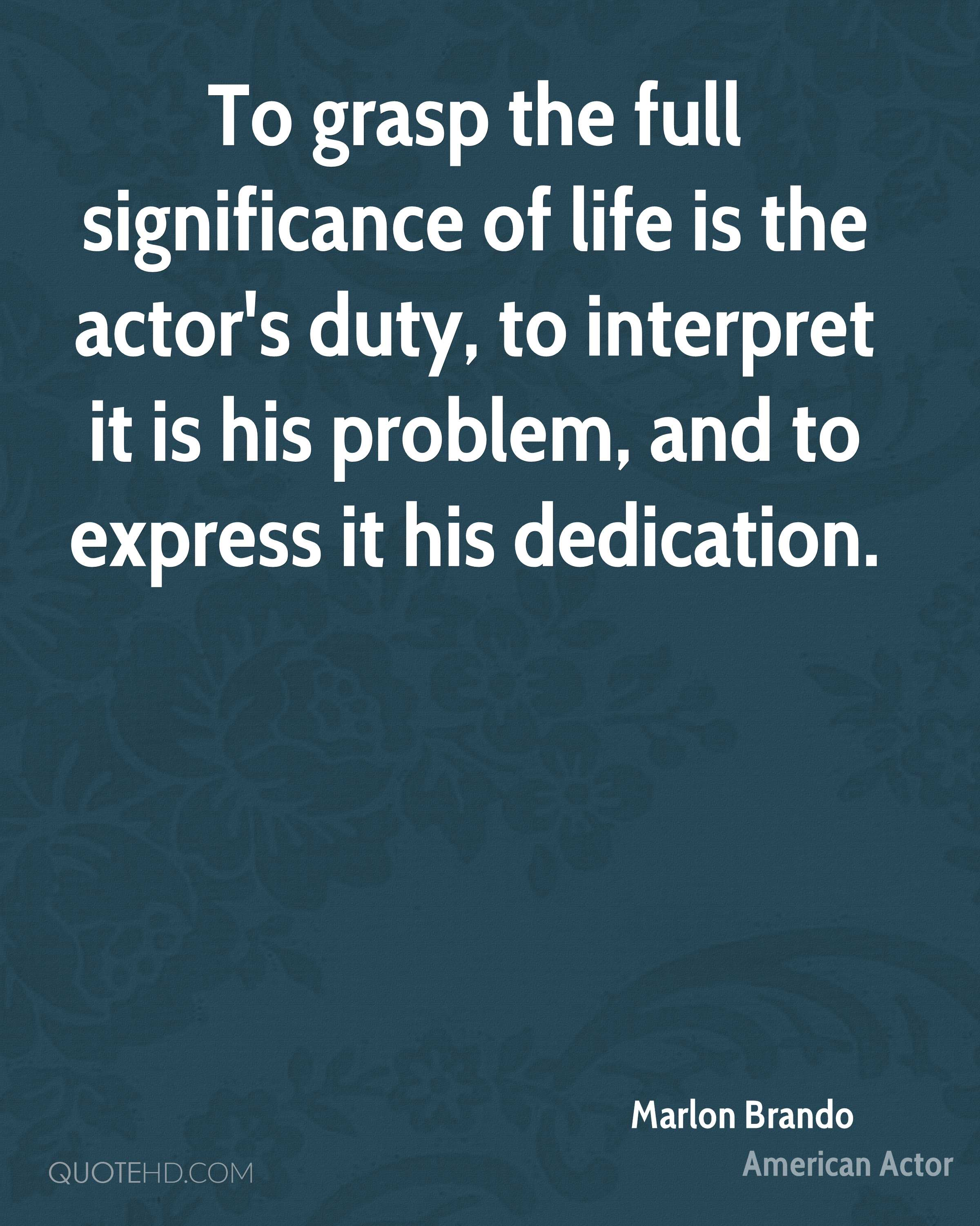 To grasp the full significance of life is the actor's duty, to interpret it is his problem, and to express it his dedication.