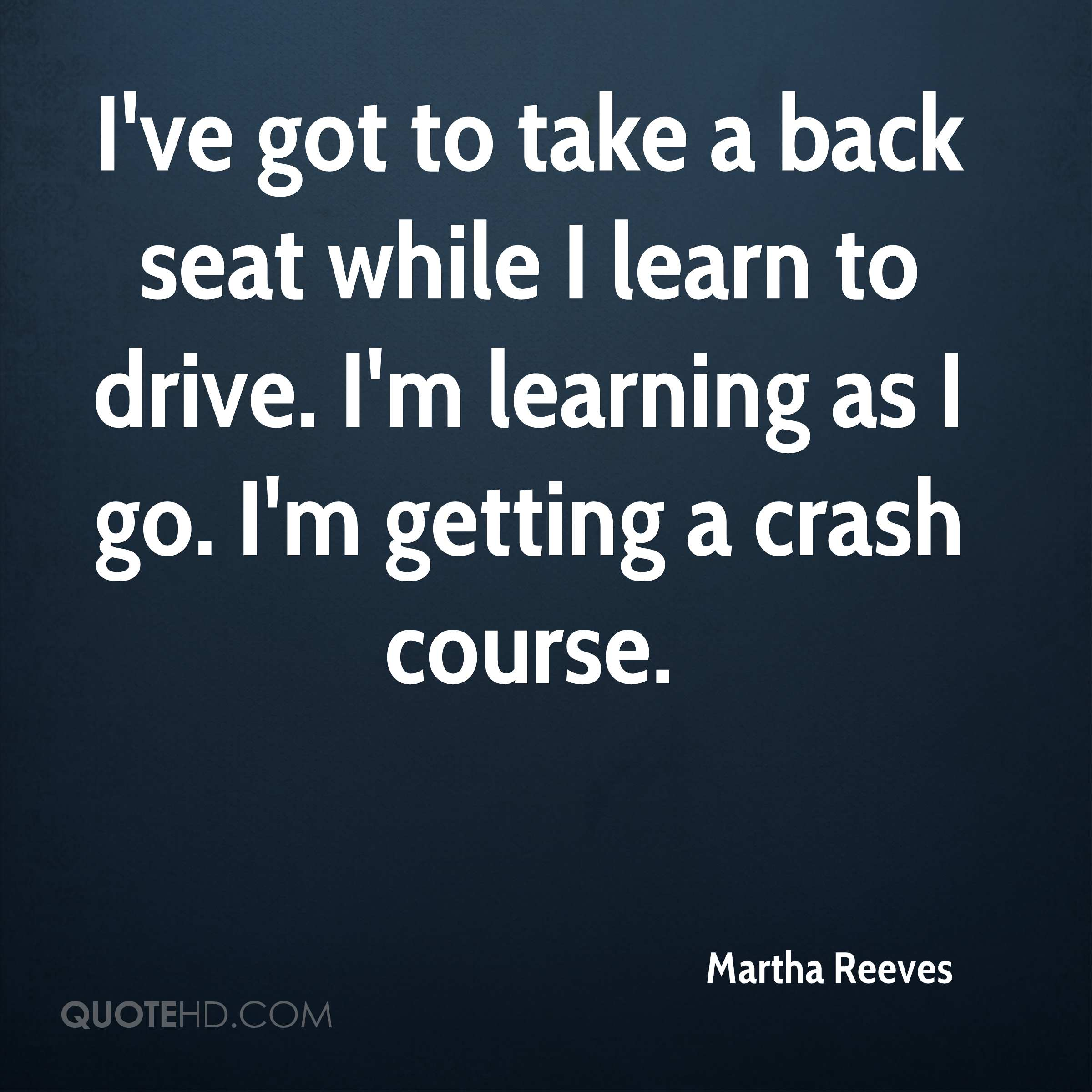 I've got to take a back seat while I learn to drive. I'm learning as I go. I'm getting a crash course.