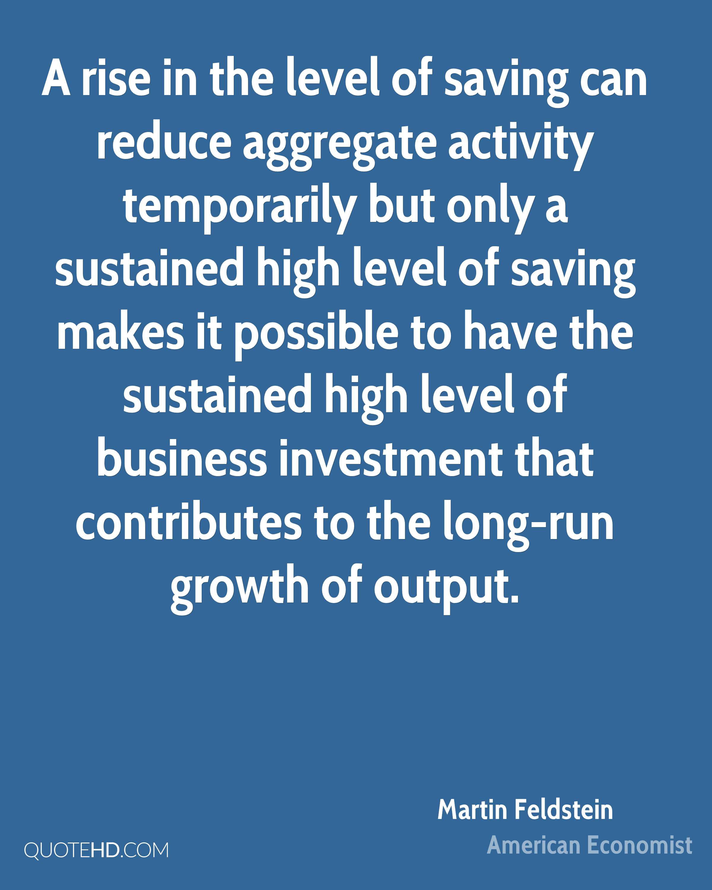 A rise in the level of saving can reduce aggregate activity temporarily but only a sustained high level of saving makes it possible to have the sustained high level of business investment that contributes to the long-run growth of output.