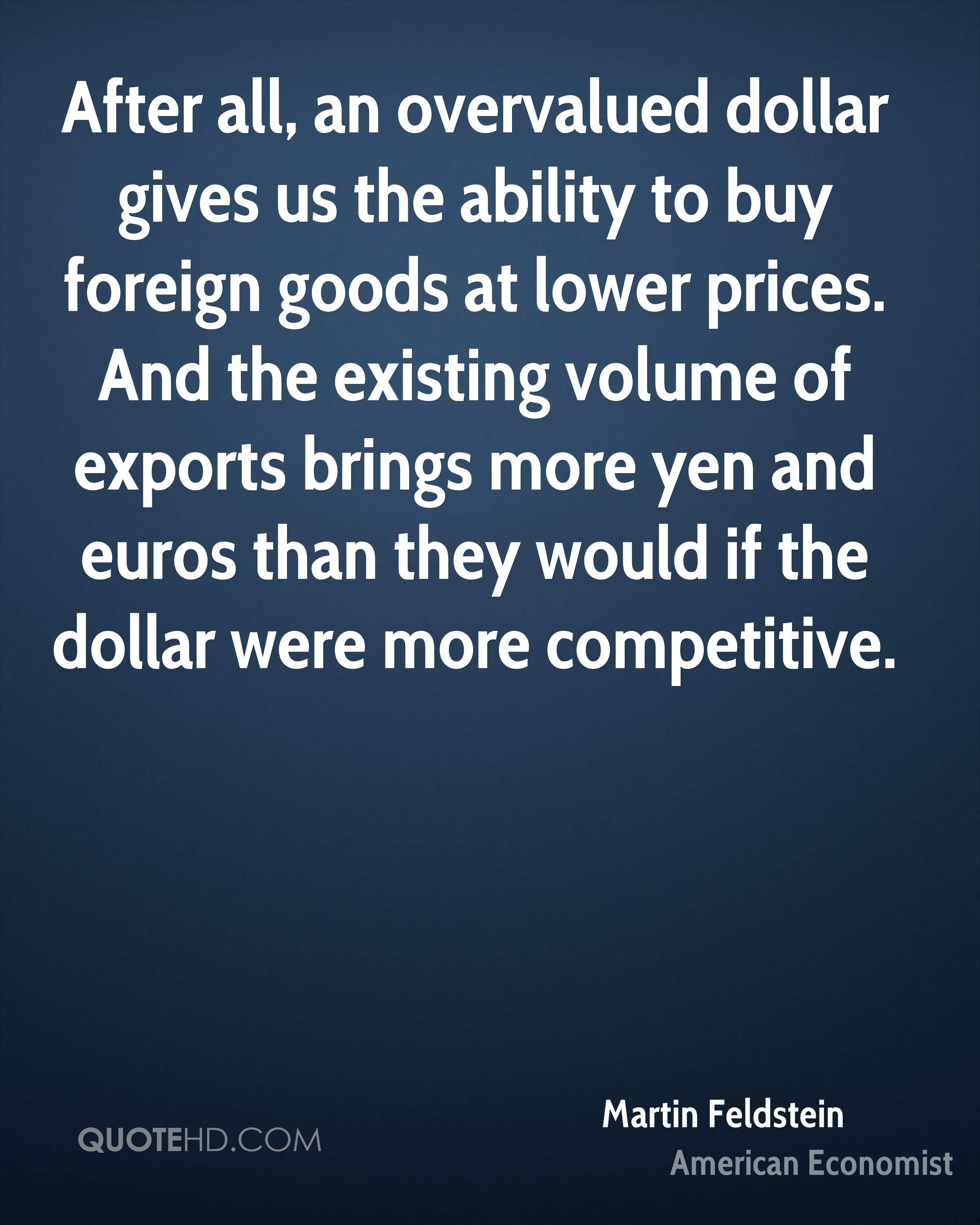 After all, an overvalued dollar gives us the ability to buy foreign goods at lower prices. And the existing volume of exports brings more yen and euros than they would if the dollar were more competitive.