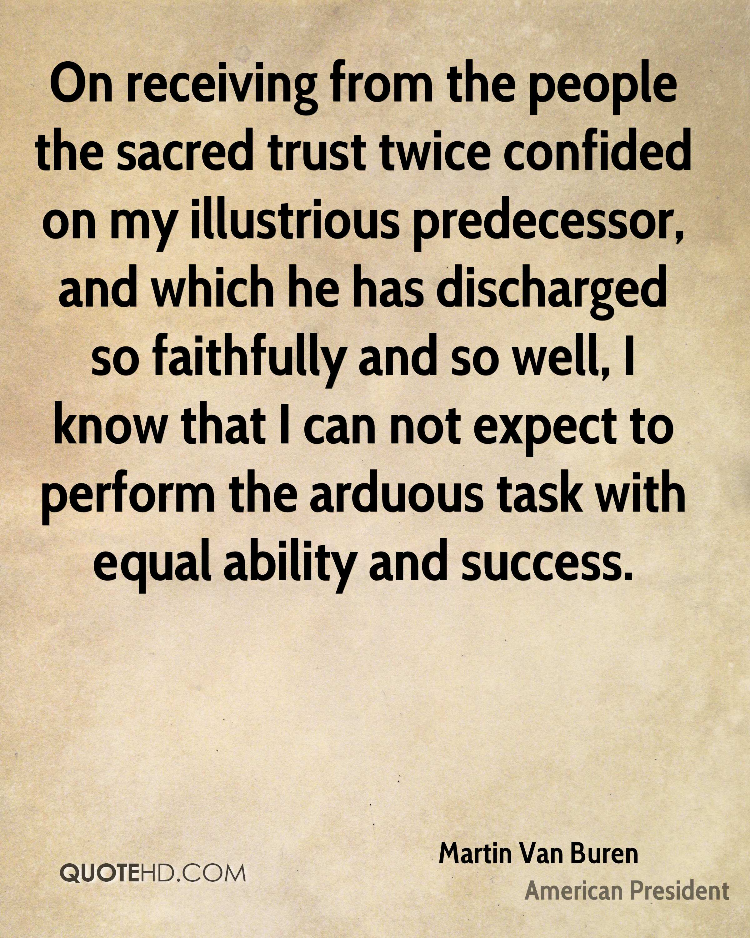 On receiving from the people the sacred trust twice confided on my illustrious predecessor, and which he has discharged so faithfully and so well, I know that I can not expect to perform the arduous task with equal ability and success.