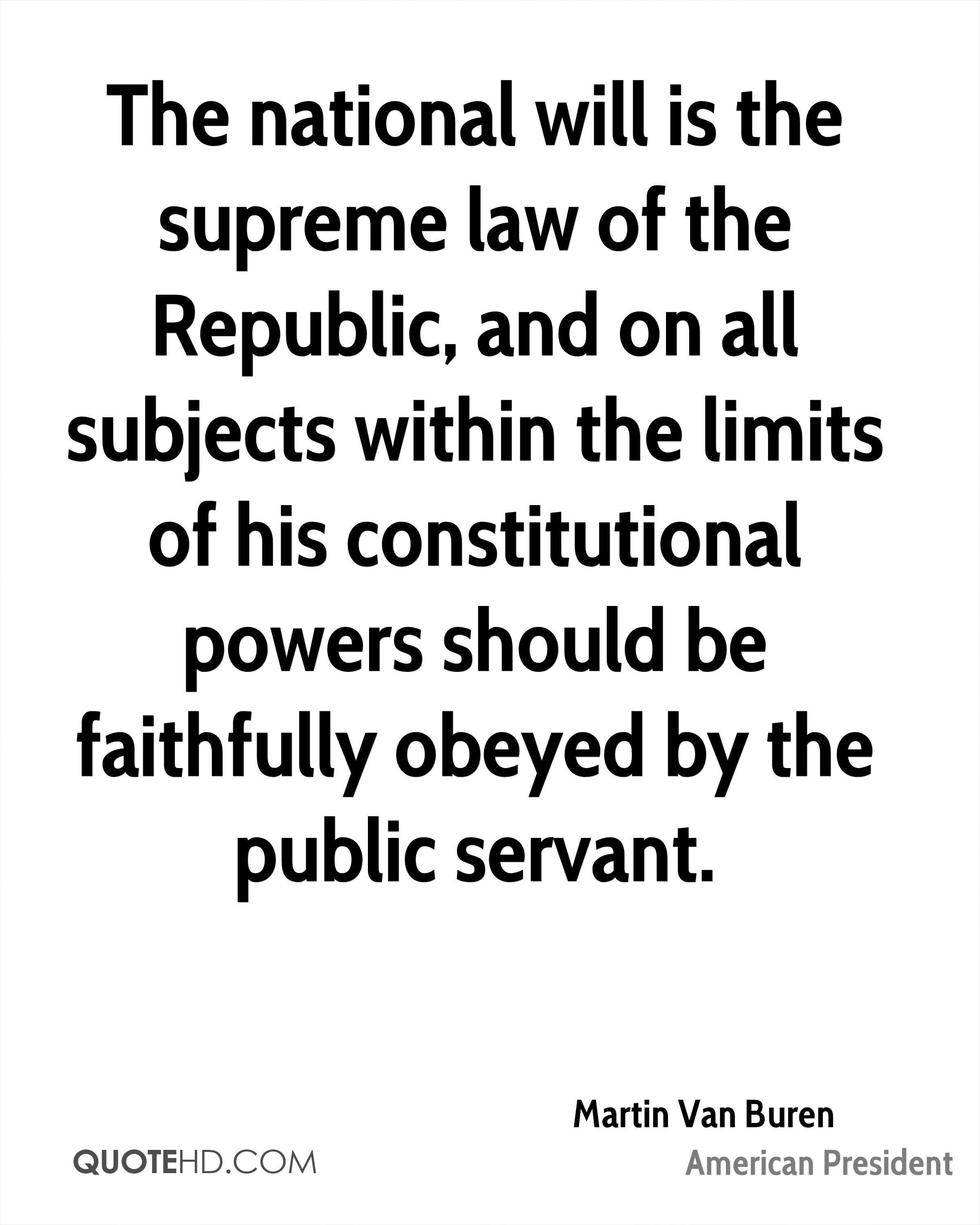 The national will is the supreme law of the Republic, and on all subjects within the limits of his constitutional powers should be faithfully obeyed by the public servant.