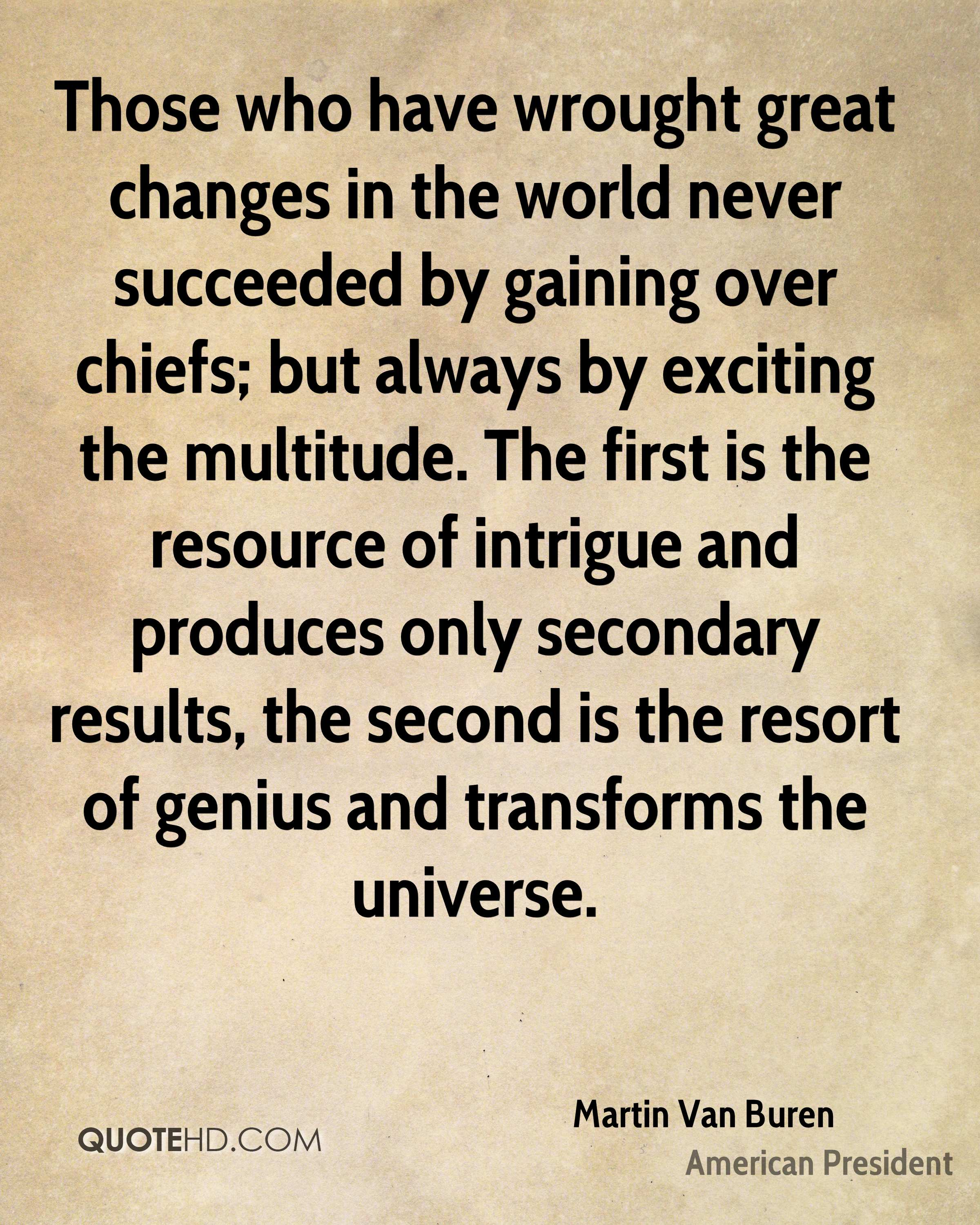 Those who have wrought great changes in the world never succeeded by gaining over chiefs; but always by exciting the multitude. The first is the resource of intrigue and produces only secondary results, the second is the resort of genius and transforms the universe.