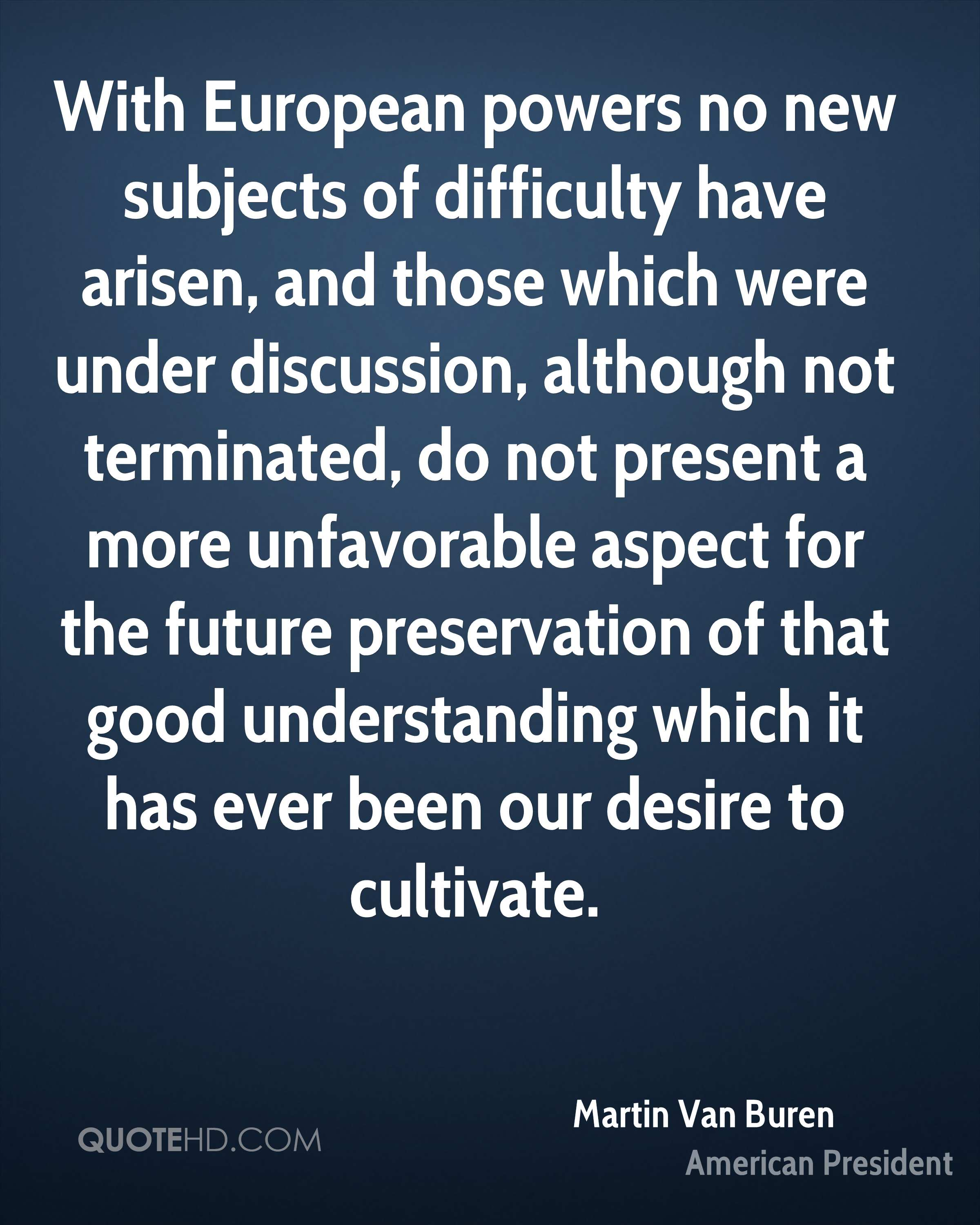With European powers no new subjects of difficulty have arisen, and those which were under discussion, although not terminated, do not present a more unfavorable aspect for the future preservation of that good understanding which it has ever been our desire to cultivate.
