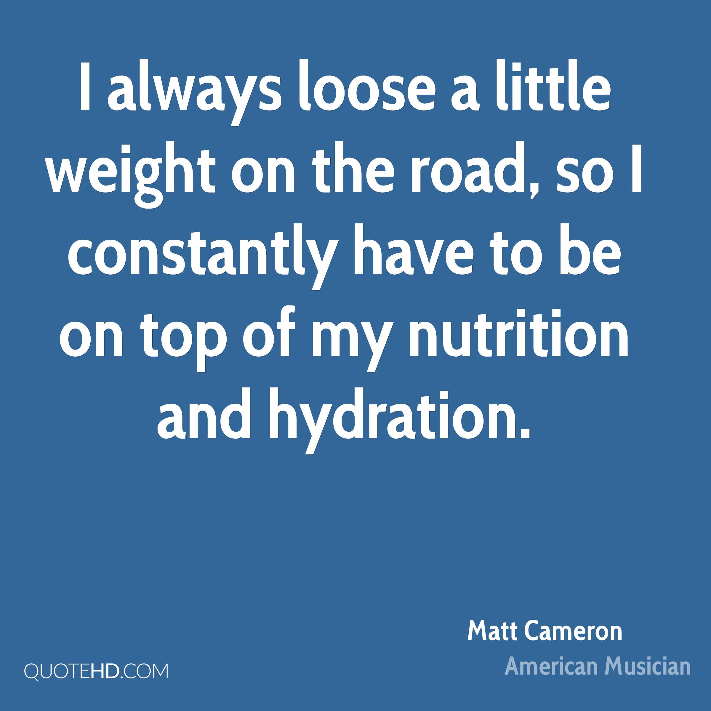 I always loose a little weight on the road, so I constantly have to be on top of my nutrition and hydration.