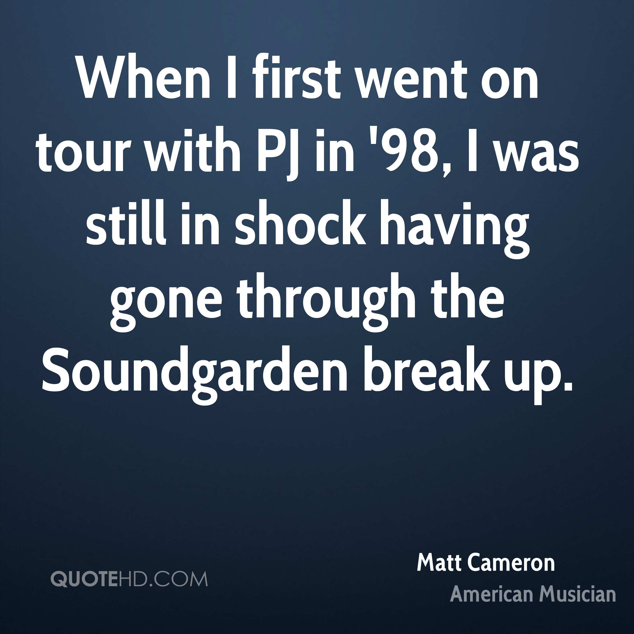 When I first went on tour with PJ in '98, I was still in shock having gone through the Soundgarden break up.