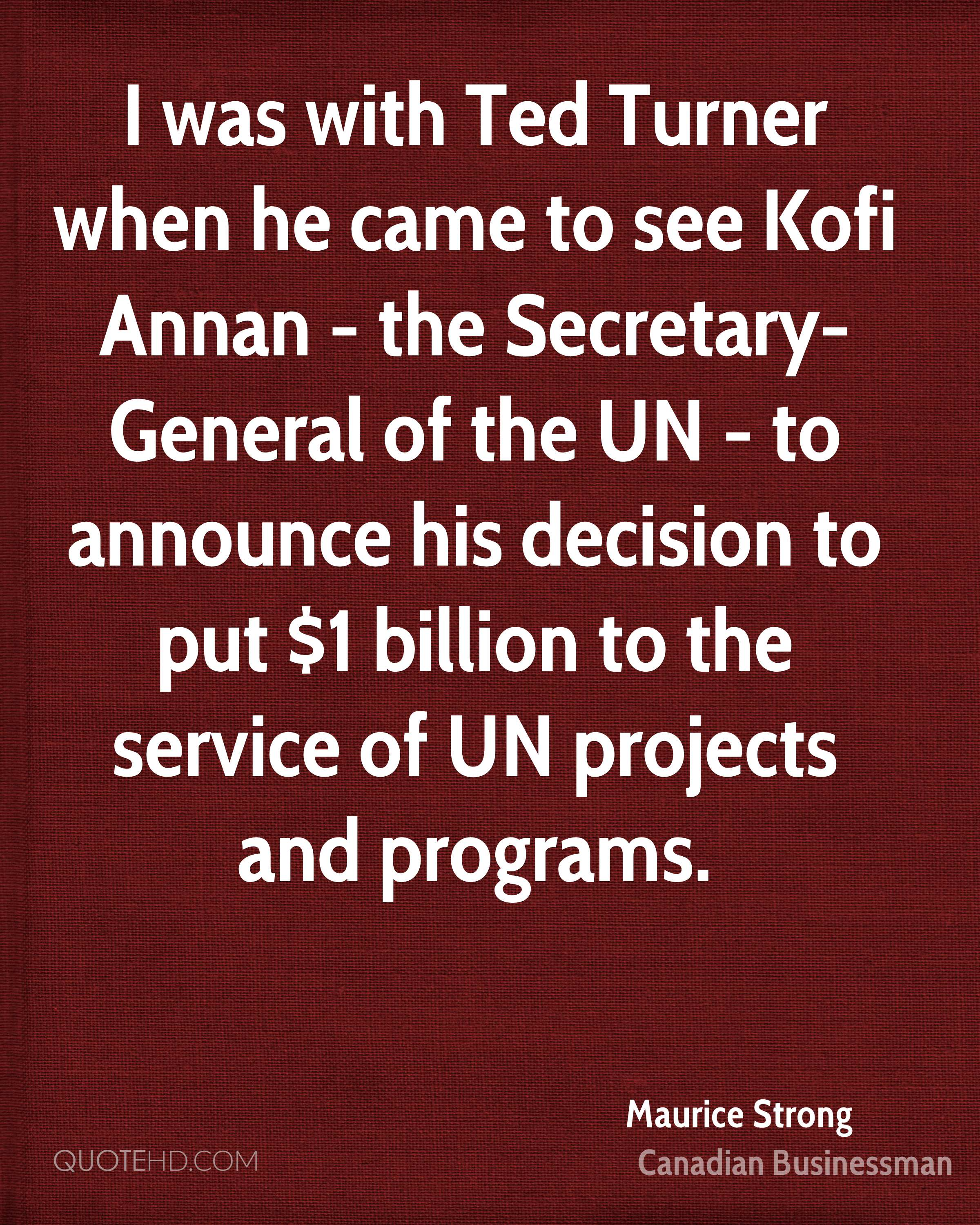 I was with Ted Turner when he came to see Kofi Annan - the Secretary-General of the UN - to announce his decision to put $1 billion to the service of UN projects and programs.