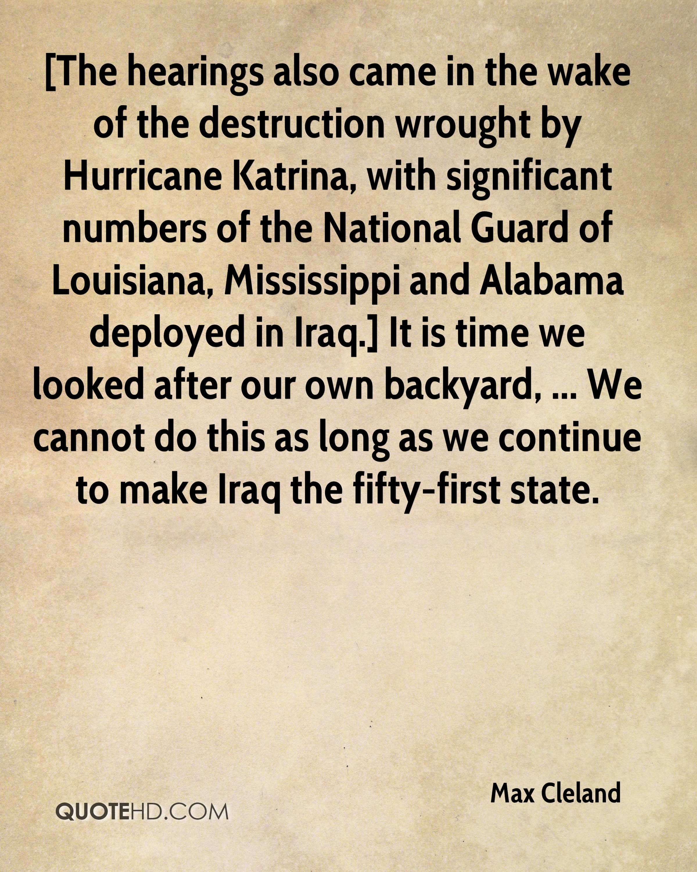 [The hearings also came in the wake of the destruction wrought by Hurricane Katrina, with significant numbers of the National Guard of Louisiana, Mississippi and Alabama deployed in Iraq.] It is time we looked after our own backyard, ... We cannot do this as long as we continue to make Iraq the fifty-first state.
