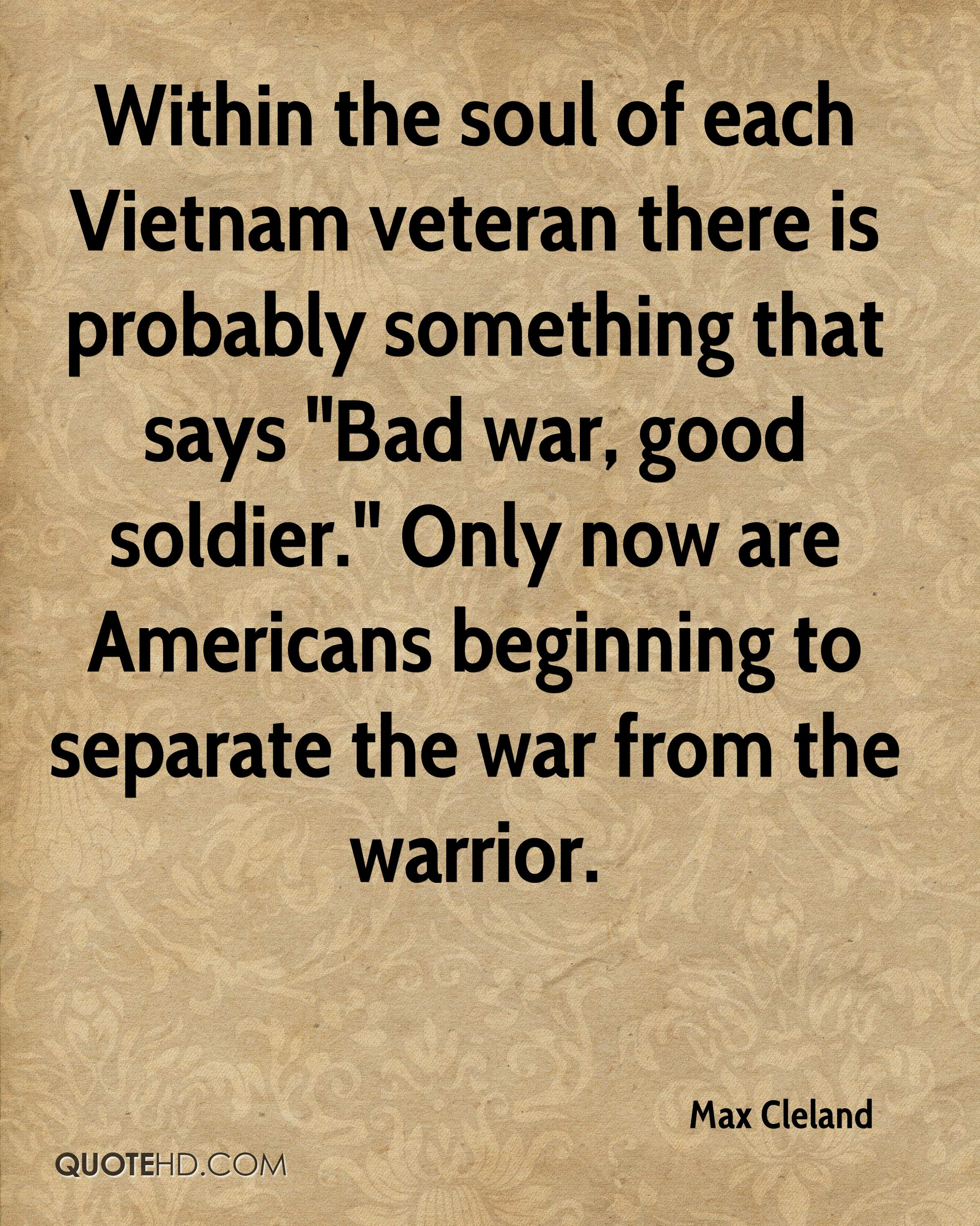 """Within the soul of each Vietnam veteran there is probably something that says """"Bad war, good soldier."""" Only now are Americans beginning to separate the war from the warrior."""
