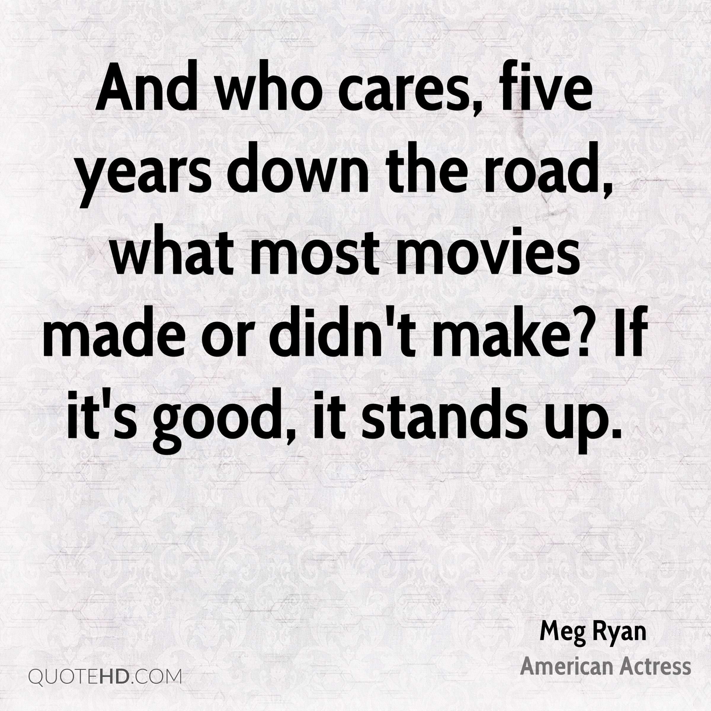 And who cares, five years down the road, what most movies made or didn't make? If it's good, it stands up.