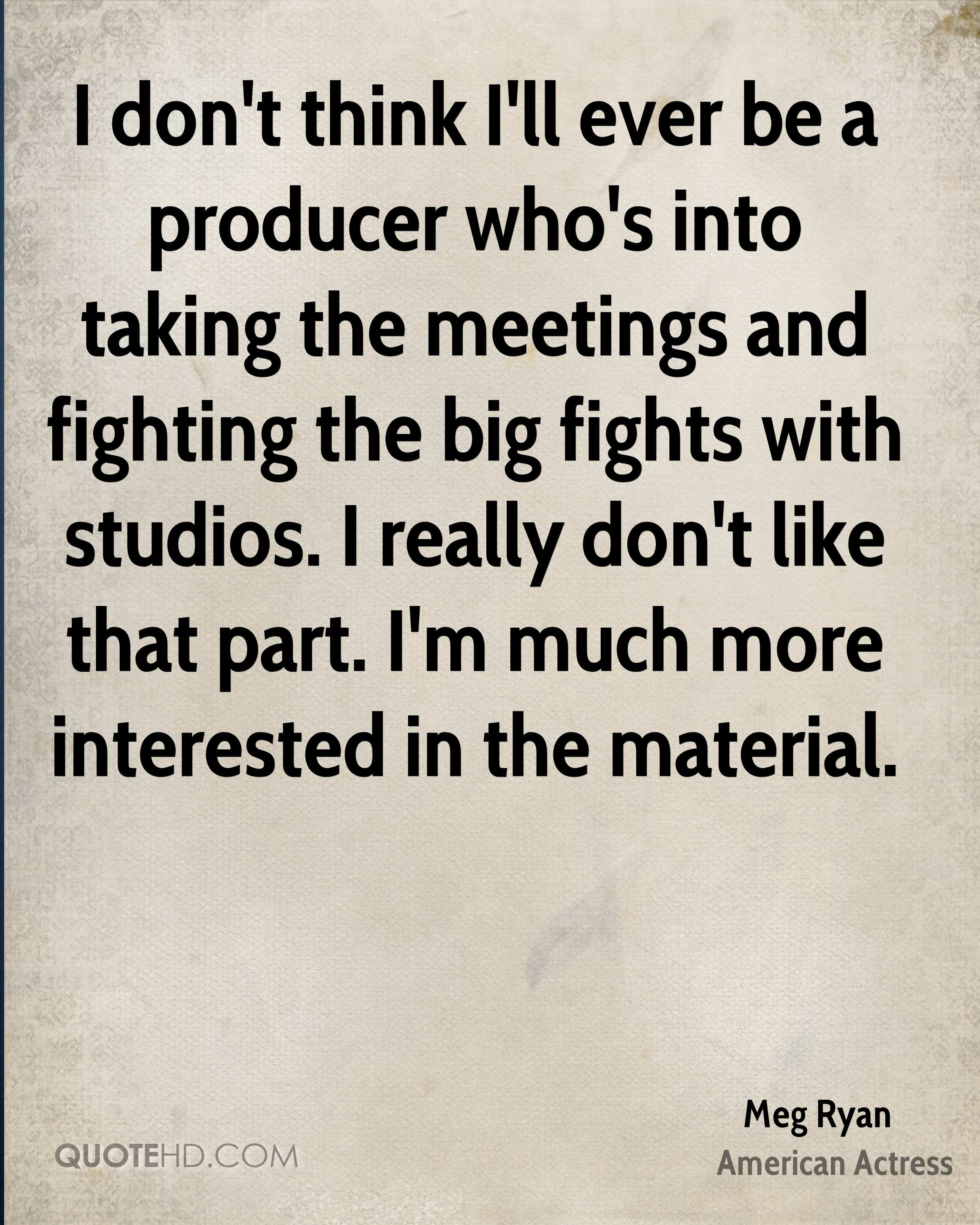 I don't think I'll ever be a producer who's into taking the meetings and fighting the big fights with studios. I really don't like that part. I'm much more interested in the material.