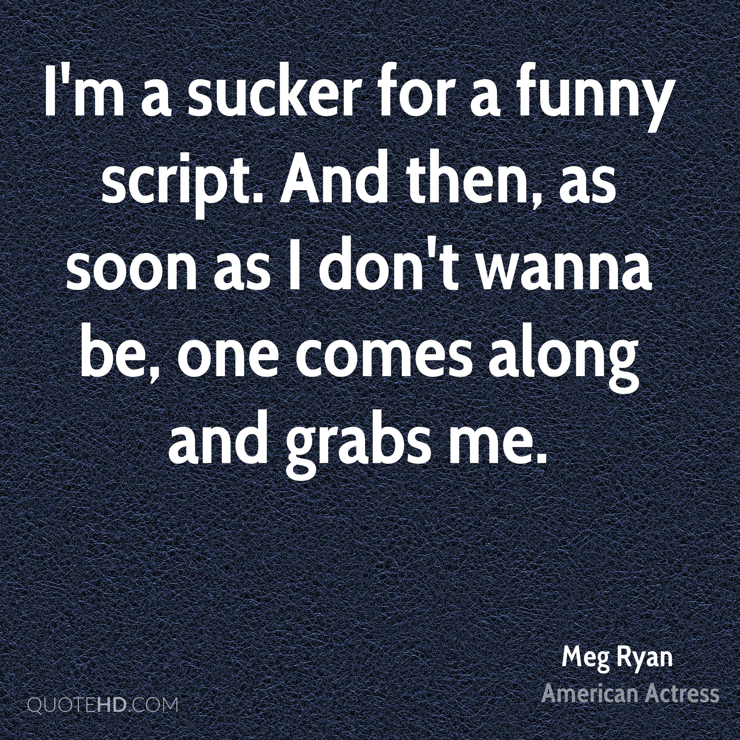 I'm a sucker for a funny script. And then, as soon as I don't wanna be, one comes along and grabs me.