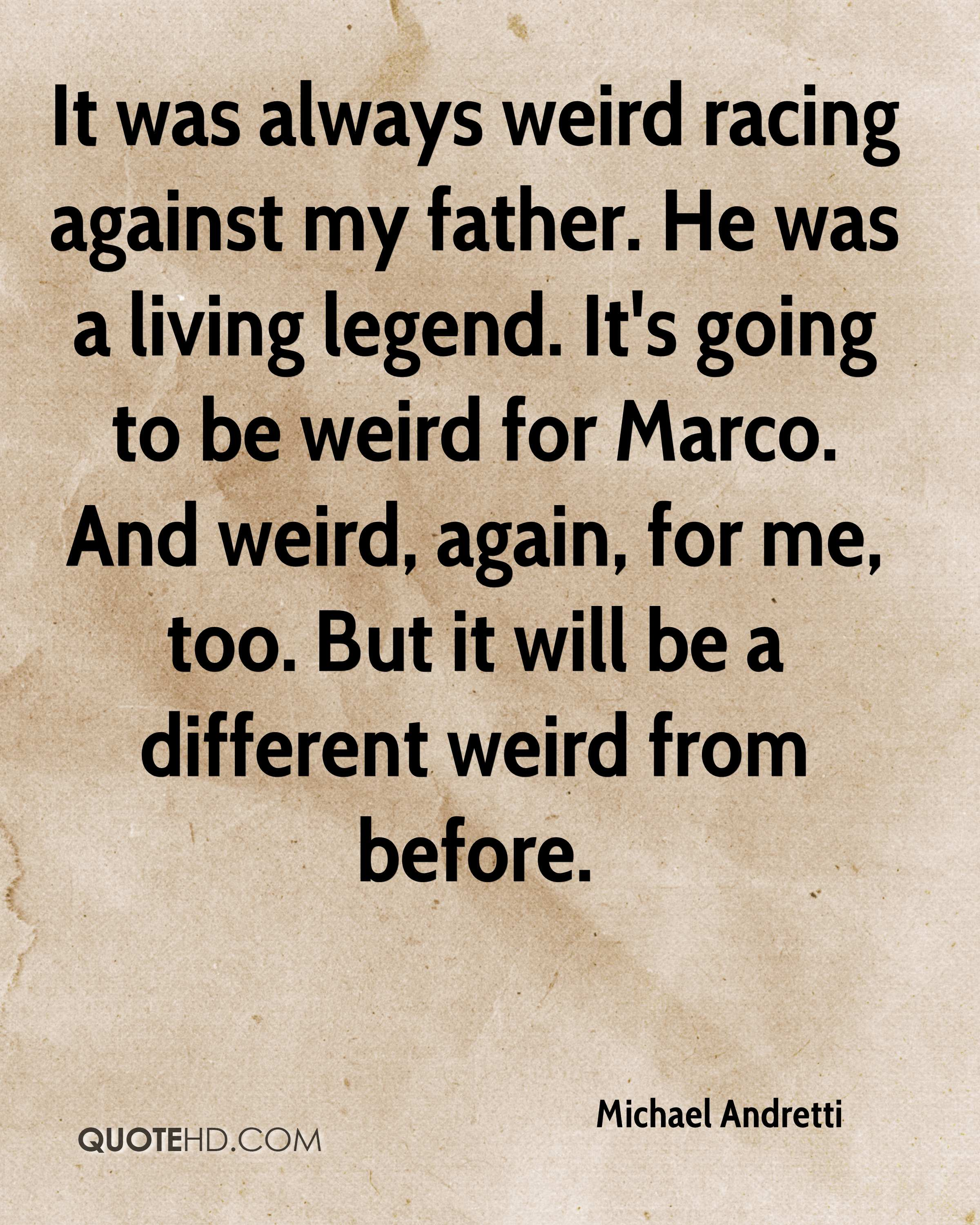 It was always weird racing against my father. He was a living legend. It's going to be weird for Marco. And weird, again, for me, too. But it will be a different weird from before.