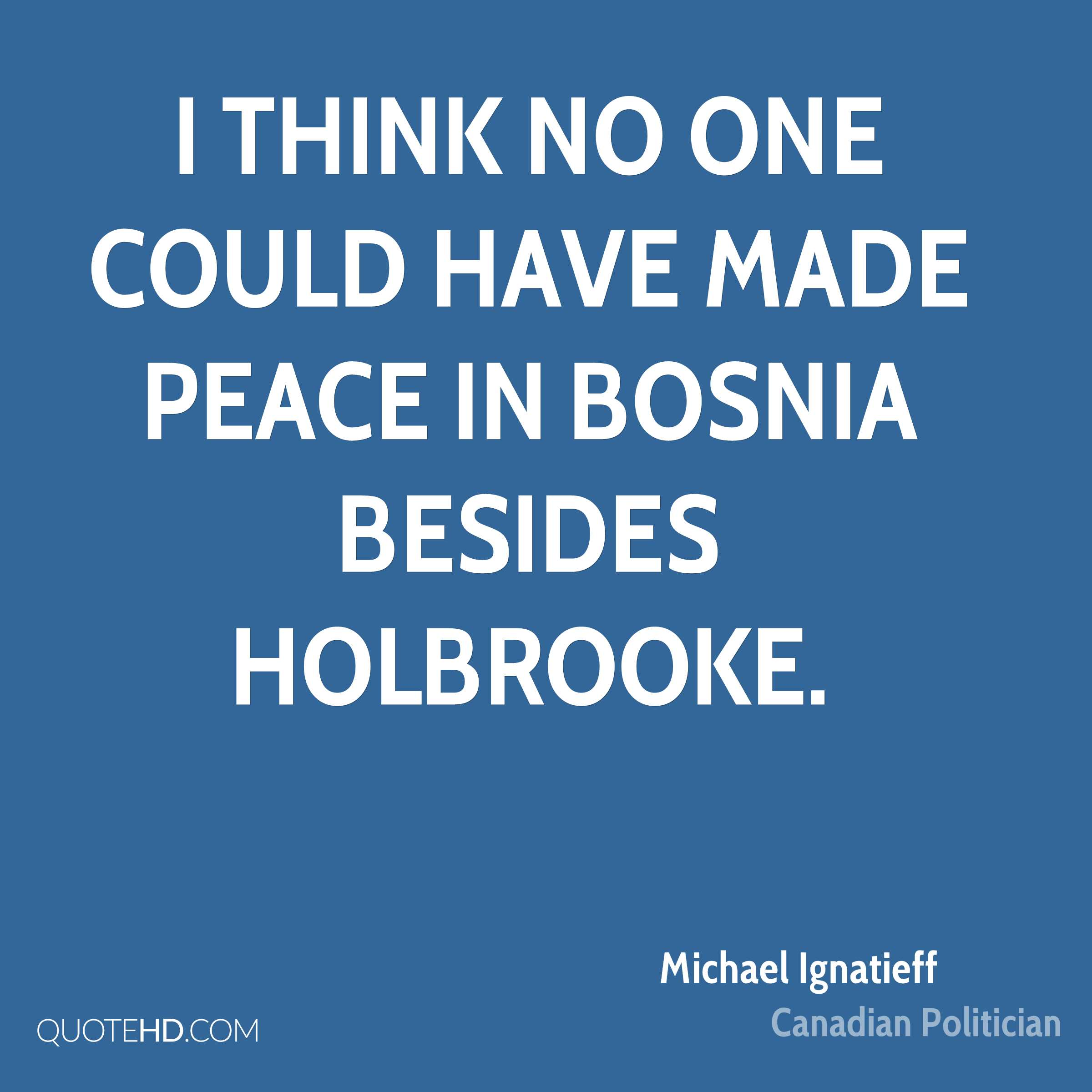 I think no one could have made peace in Bosnia besides Holbrooke.
