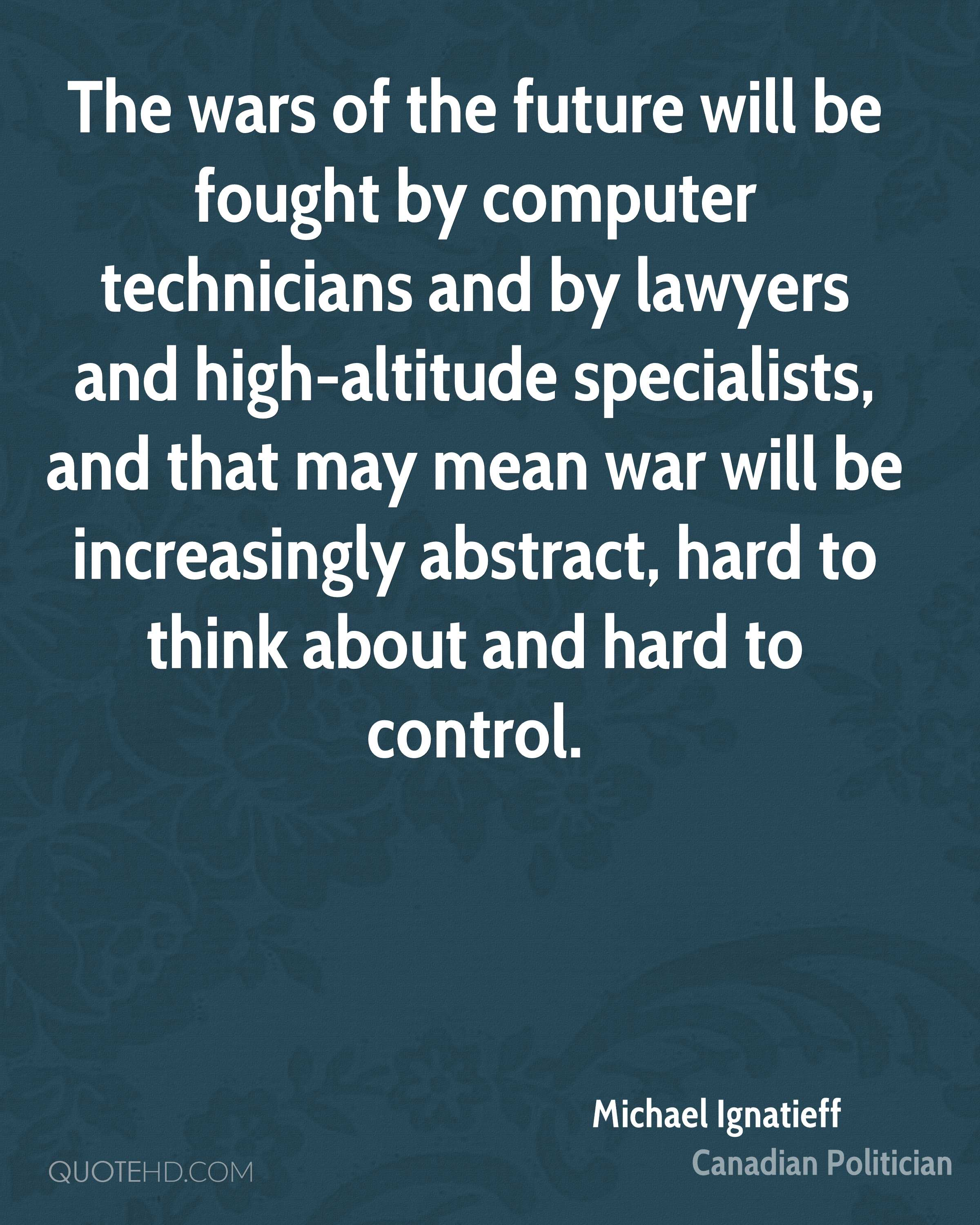 The wars of the future will be fought by computer technicians and by lawyers and high-altitude specialists, and that may mean war will be increasingly abstract, hard to think about and hard to control.