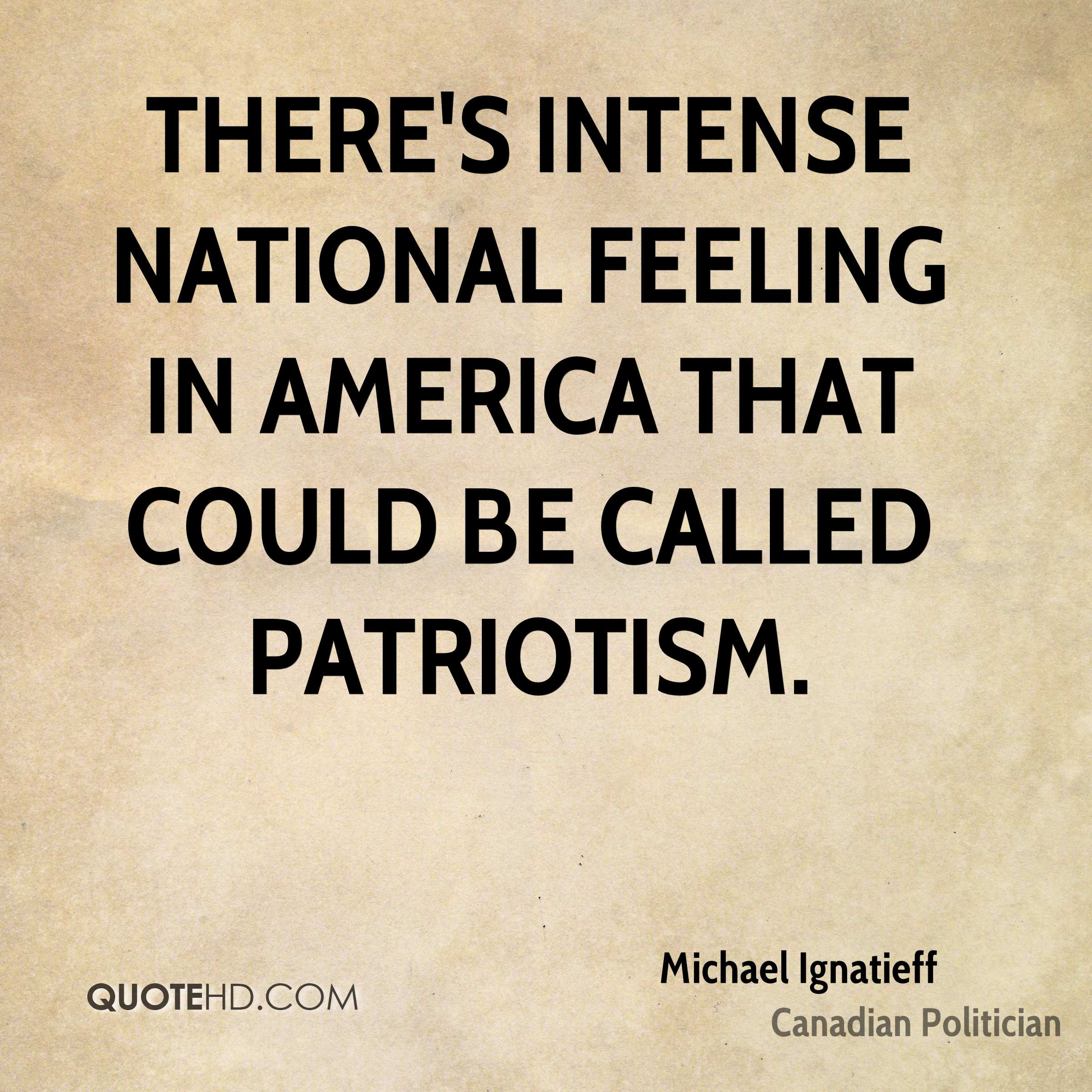 There's intense national feeling in America that could be called patriotism.