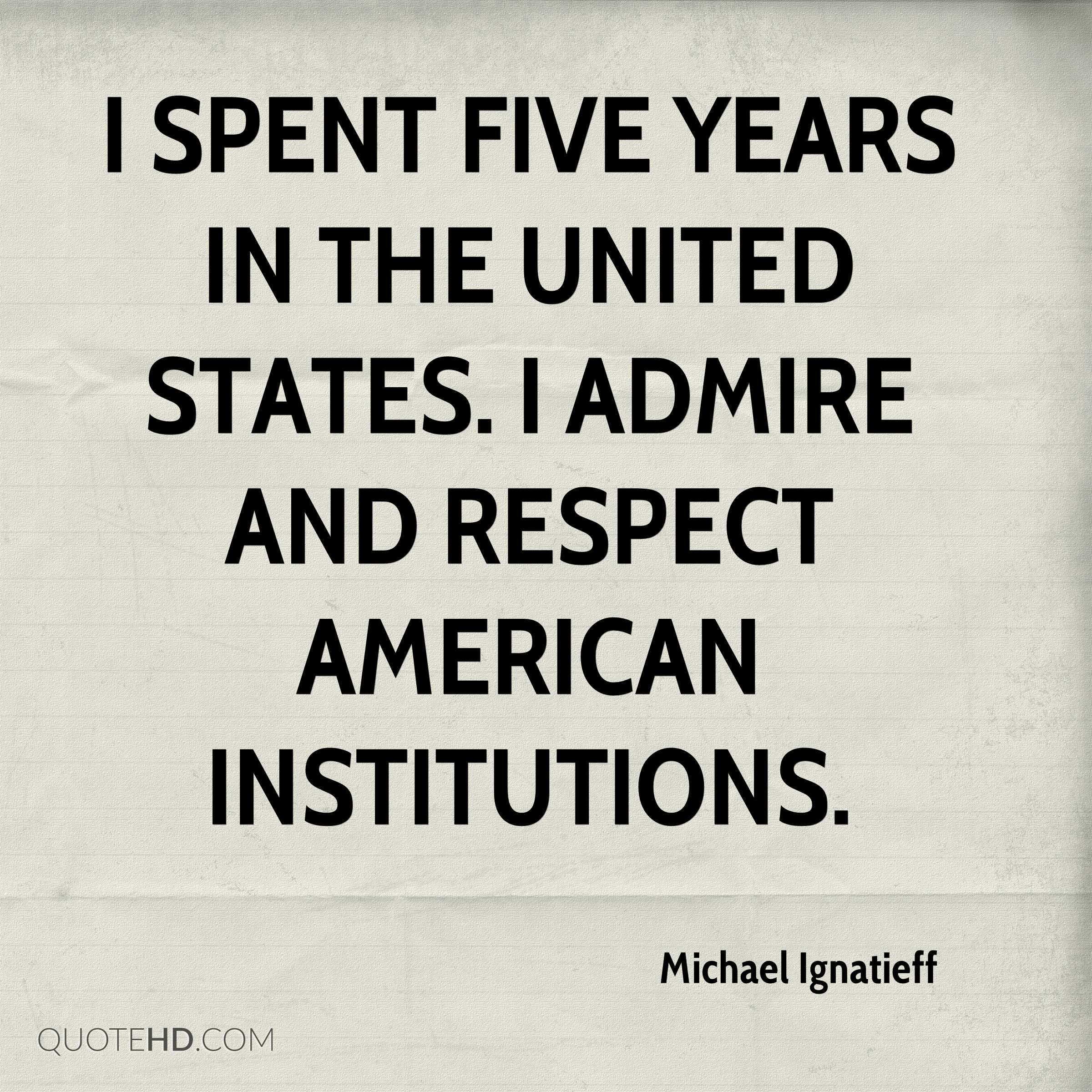 I spent five years in the United States. I admire and respect American institutions.