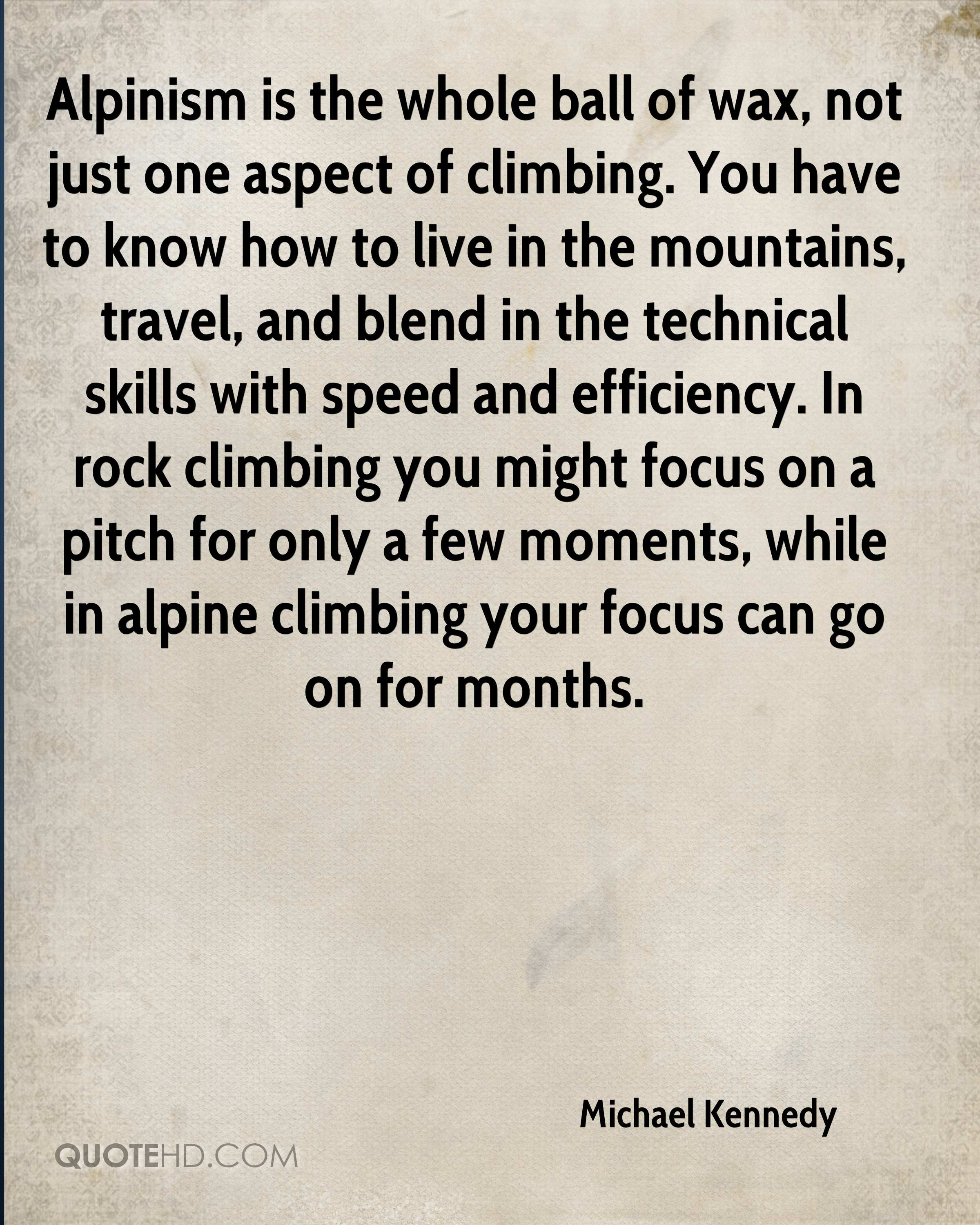 Alpinism is the whole ball of wax, not just one aspect of climbing. You have to know how to live in the mountains, travel, and blend in the technical skills with speed and efficiency. In rock climbing you might focus on a pitch for only a few moments, while in alpine climbing your focus can go on for months.