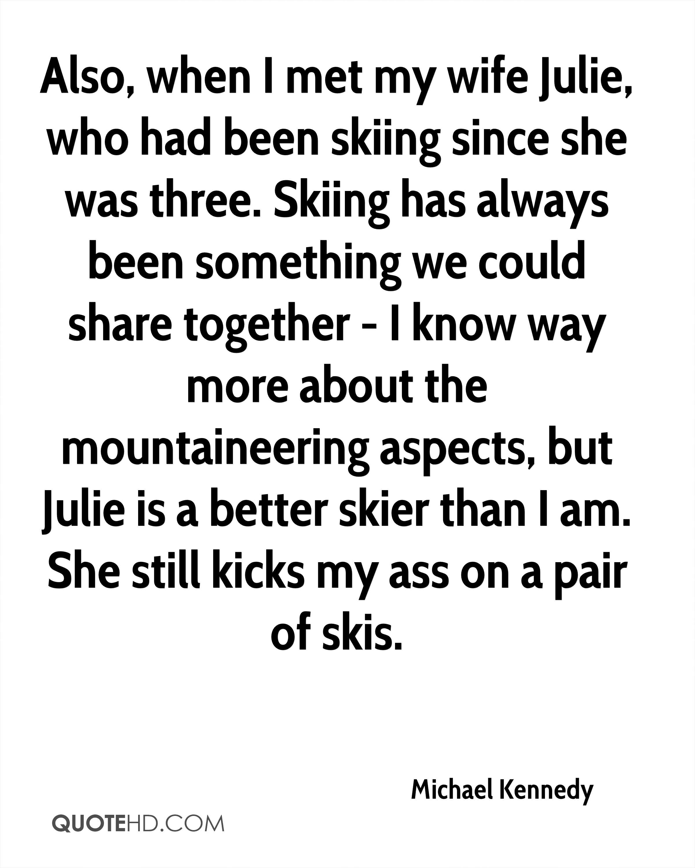 Also, when I met my wife Julie, who had been skiing since she was three. Skiing has always been something we could share together - I know way more about the mountaineering aspects, but Julie is a better skier than I am. She still kicks my ass on a pair of skis.