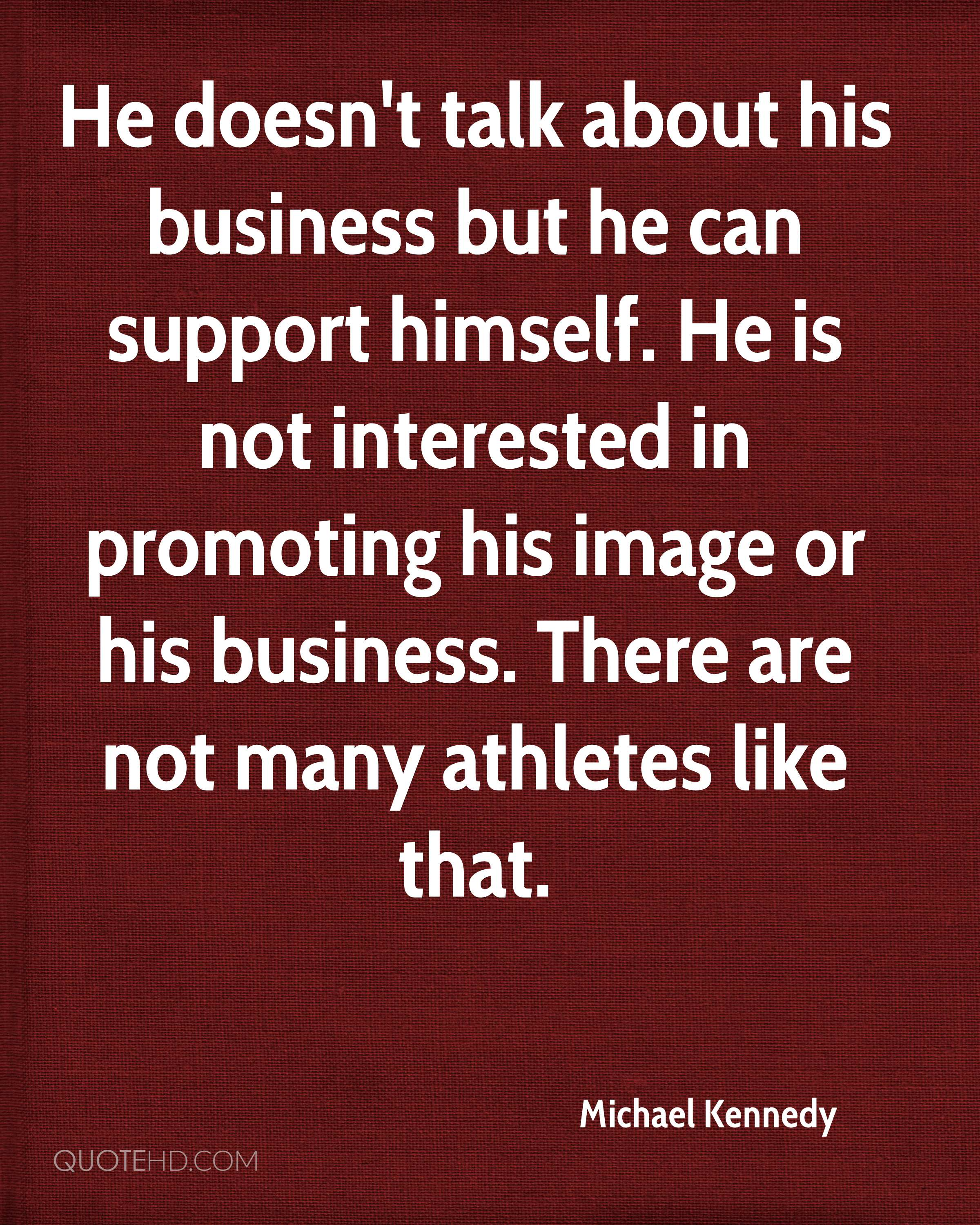 He doesn't talk about his business but he can support himself. He is not interested in promoting his image or his business. There are not many athletes like that.