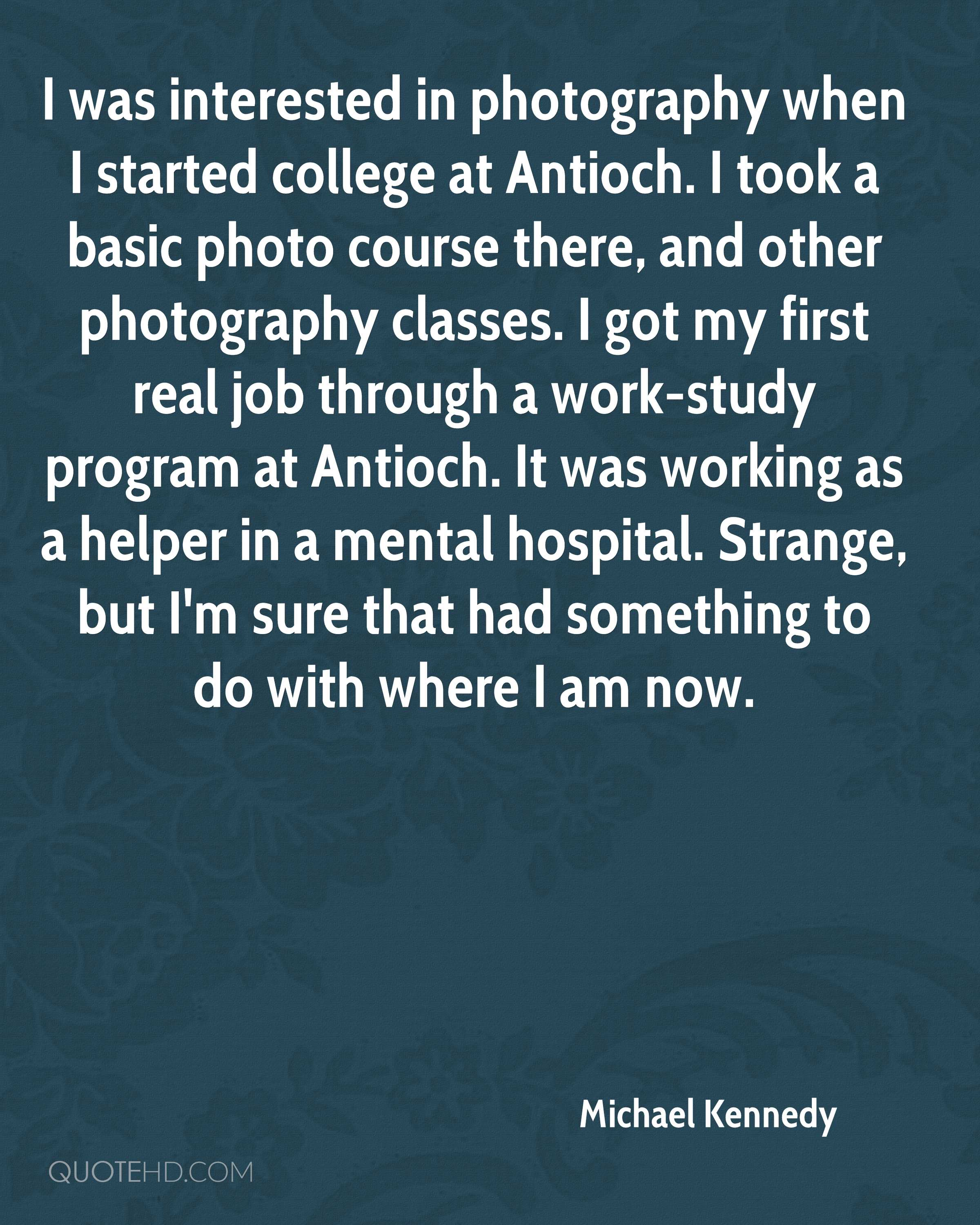 I was interested in photography when I started college at Antioch. I took a basic photo course there, and other photography classes. I got my first real job through a work-study program at Antioch. It was working as a helper in a mental hospital. Strange, but I'm sure that had something to do with where I am now.