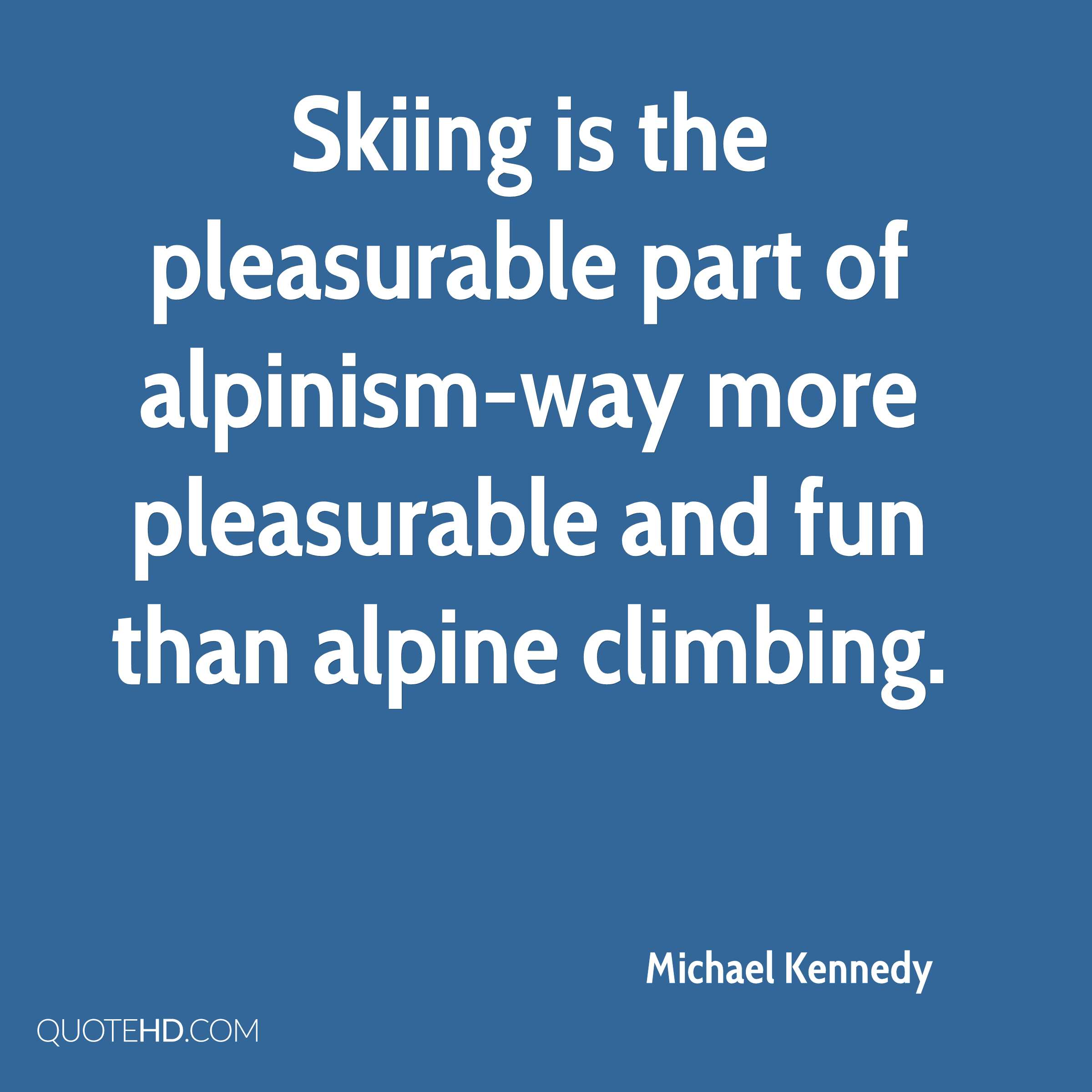 Skiing is the pleasurable part of alpinism-way more pleasurable and fun than alpine climbing.