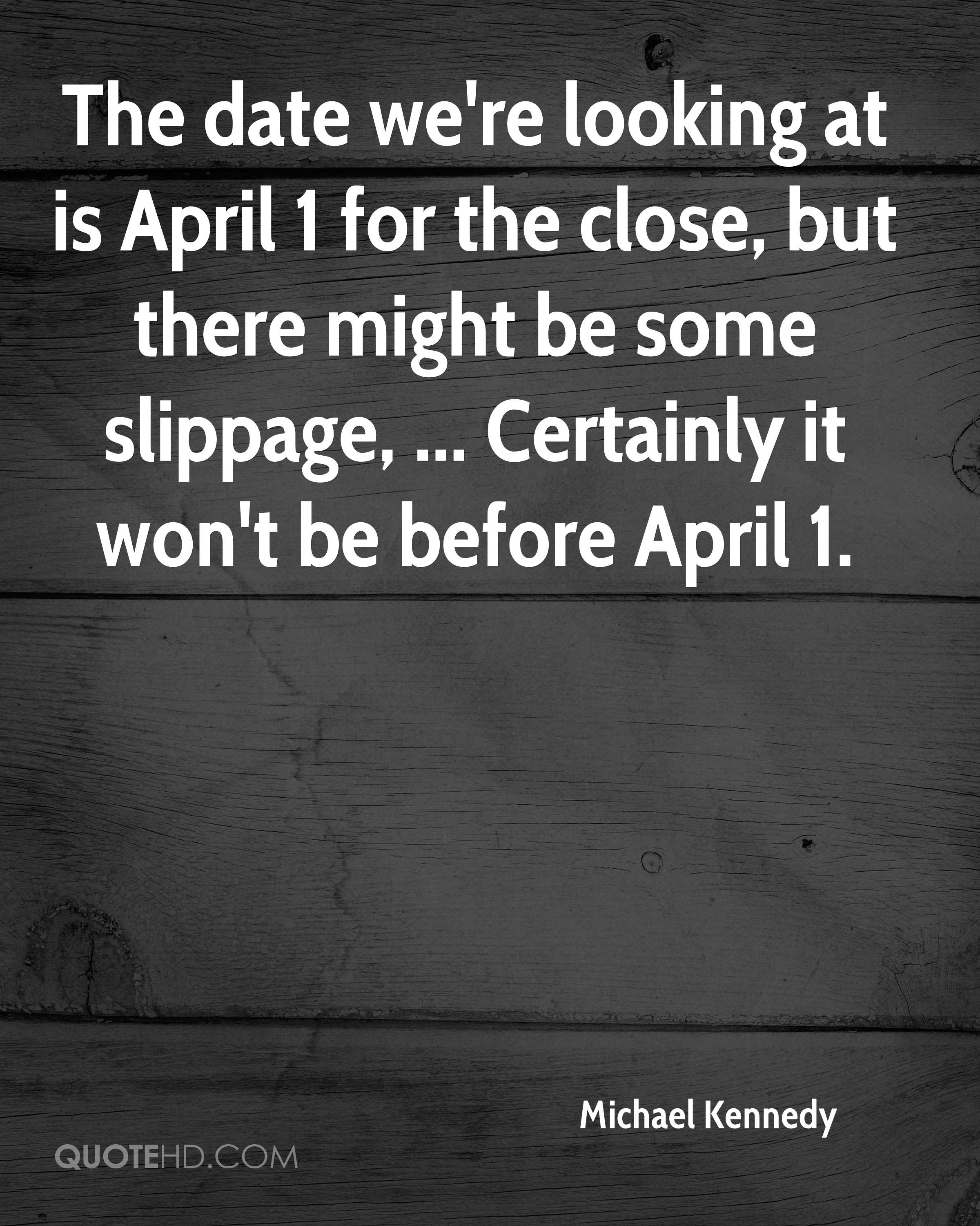 The date we're looking at is April 1 for the close, but there might be some slippage, ... Certainly it won't be before April 1.