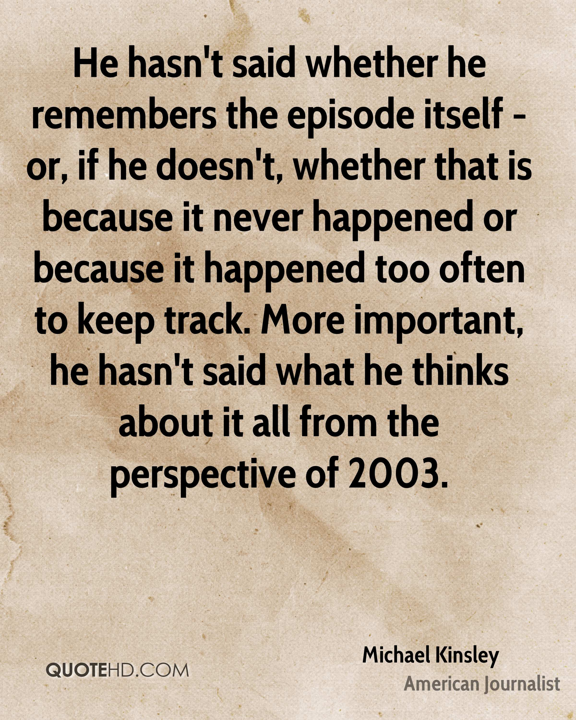 He hasn't said whether he remembers the episode itself - or, if he doesn't, whether that is because it never happened or because it happened too often to keep track. More important, he hasn't said what he thinks about it all from the perspective of 2003.