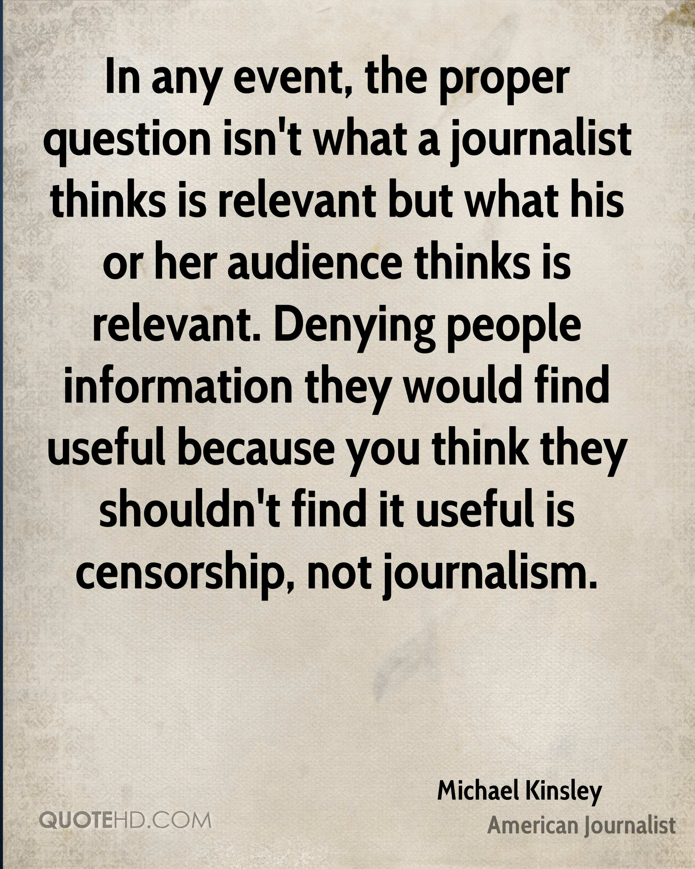 In any event, the proper question isn't what a journalist thinks is relevant but what his or her audience thinks is relevant. Denying people information they would find useful because you think they shouldn't find it useful is censorship, not journalism.