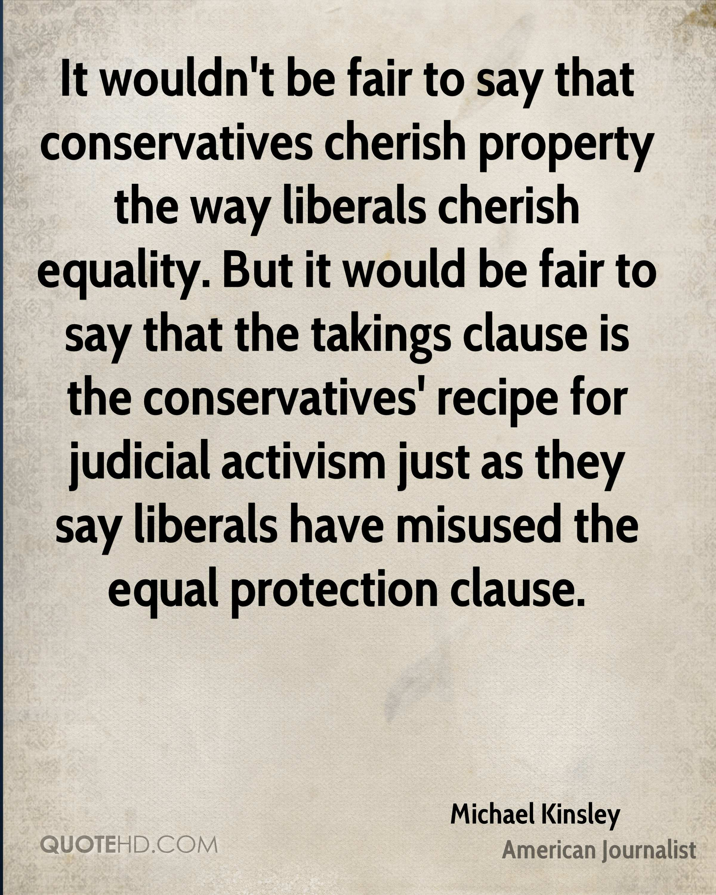 It wouldn't be fair to say that conservatives cherish property the way liberals cherish equality. But it would be fair to say that the takings clause is the conservatives' recipe for judicial activism just as they say liberals have misused the equal protection clause.