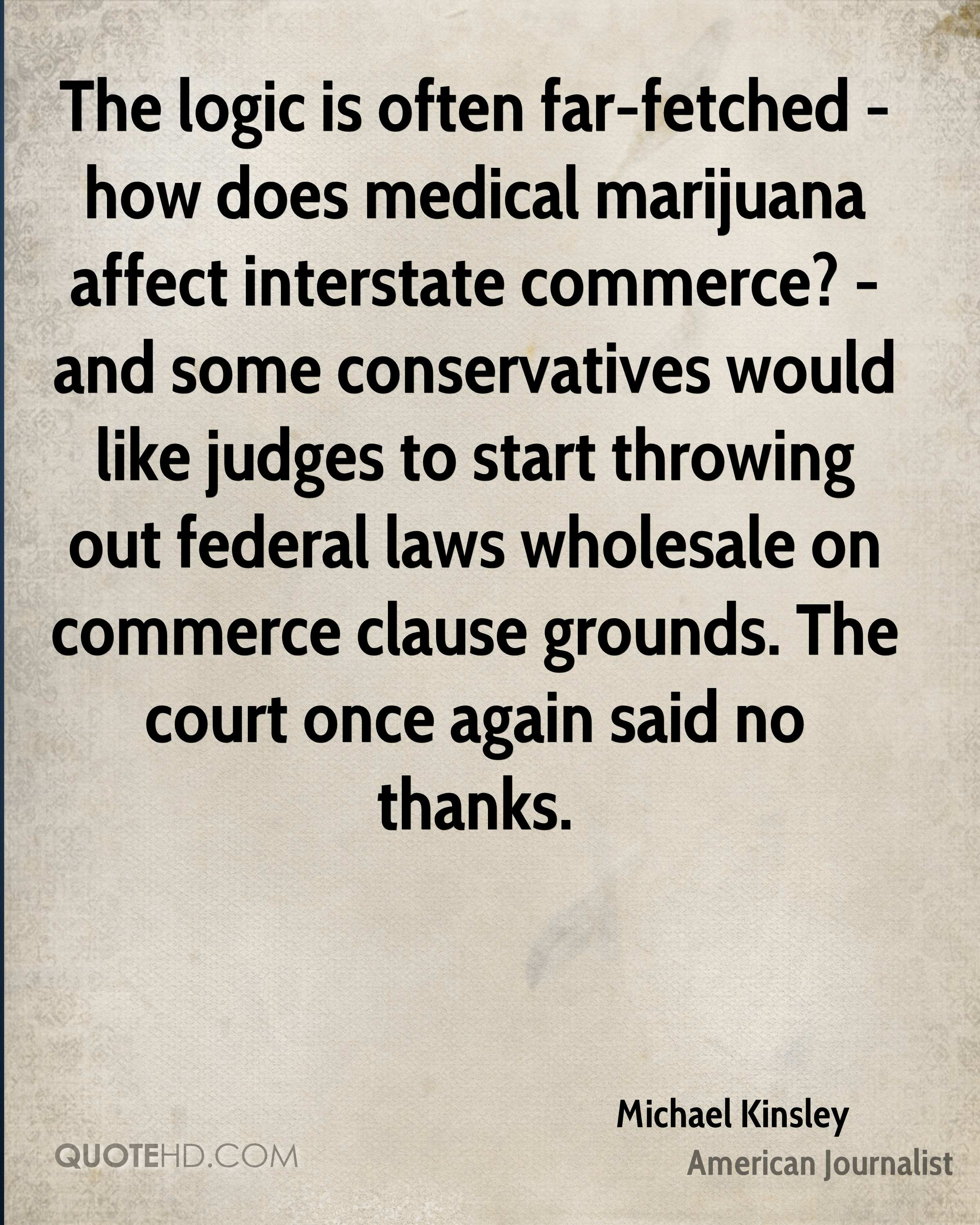 The logic is often far-fetched - how does medical marijuana affect interstate commerce? - and some conservatives would like judges to start throwing out federal laws wholesale on commerce clause grounds. The court once again said no thanks.