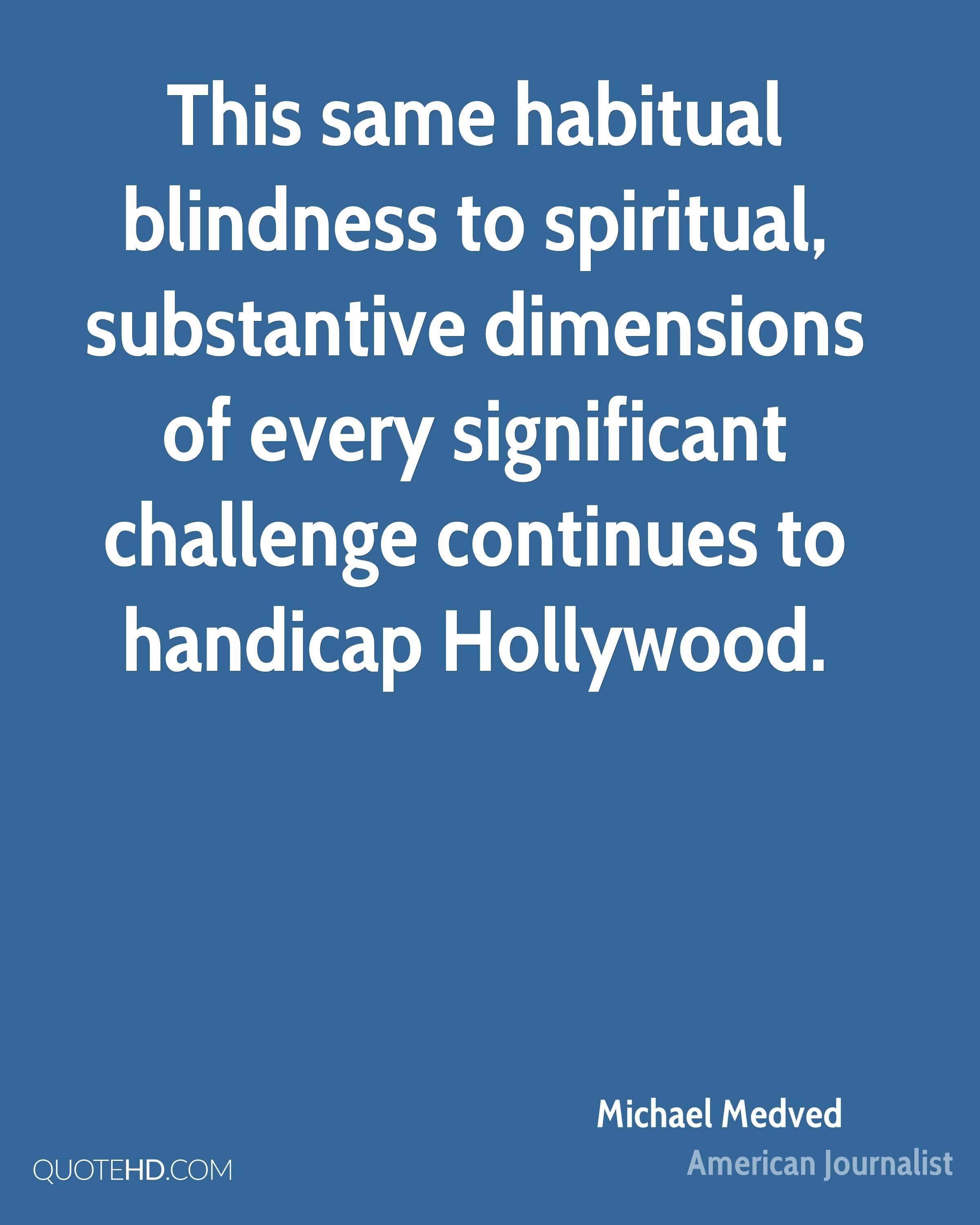This same habitual blindness to spiritual, substantive dimensions of every significant challenge continues to handicap Hollywood.