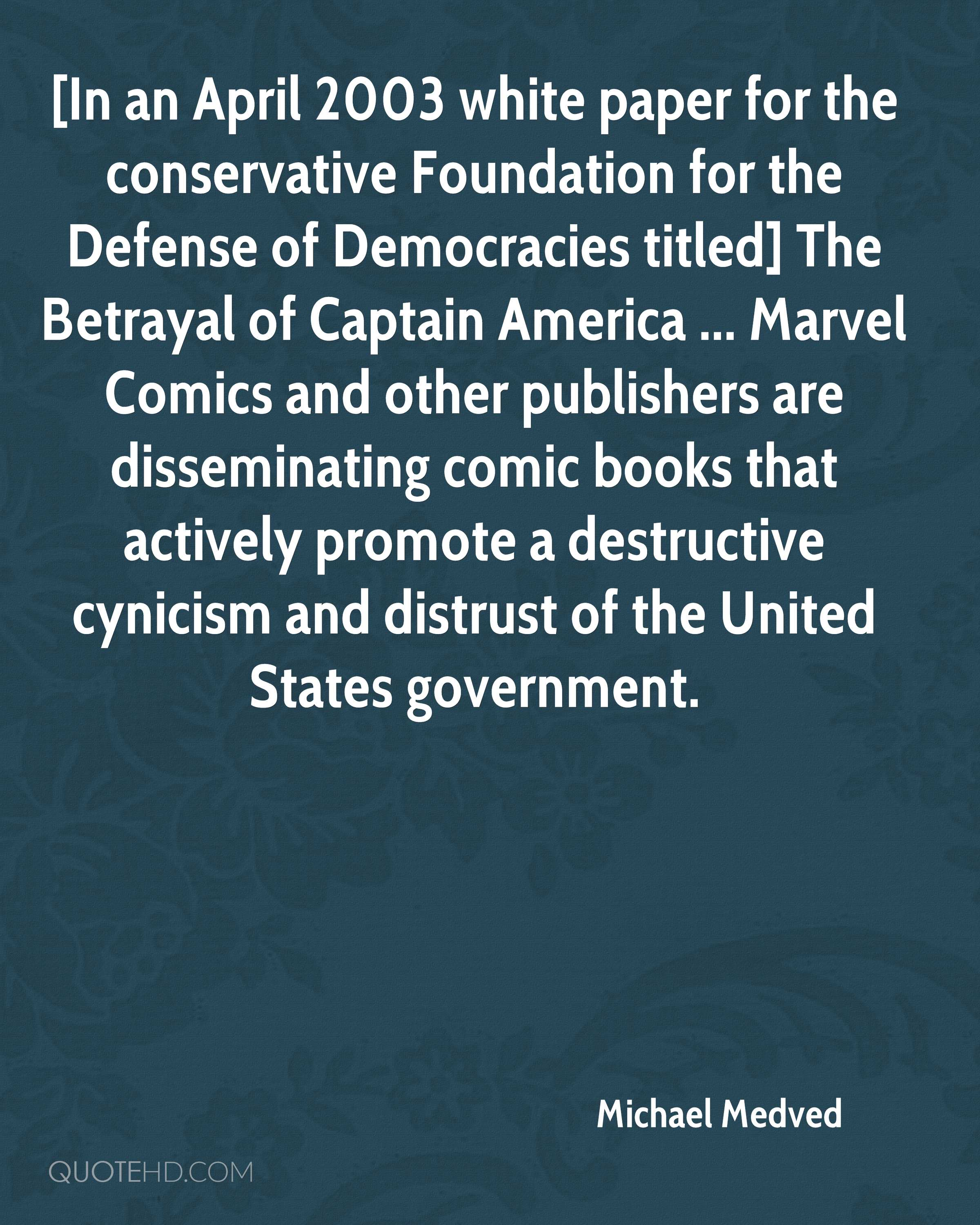 [In an April 2003 white paper for the conservative Foundation for the Defense of Democracies titled] The Betrayal of Captain America ... Marvel Comics and other publishers are disseminating comic books that actively promote a destructive cynicism and distrust of the United States government.