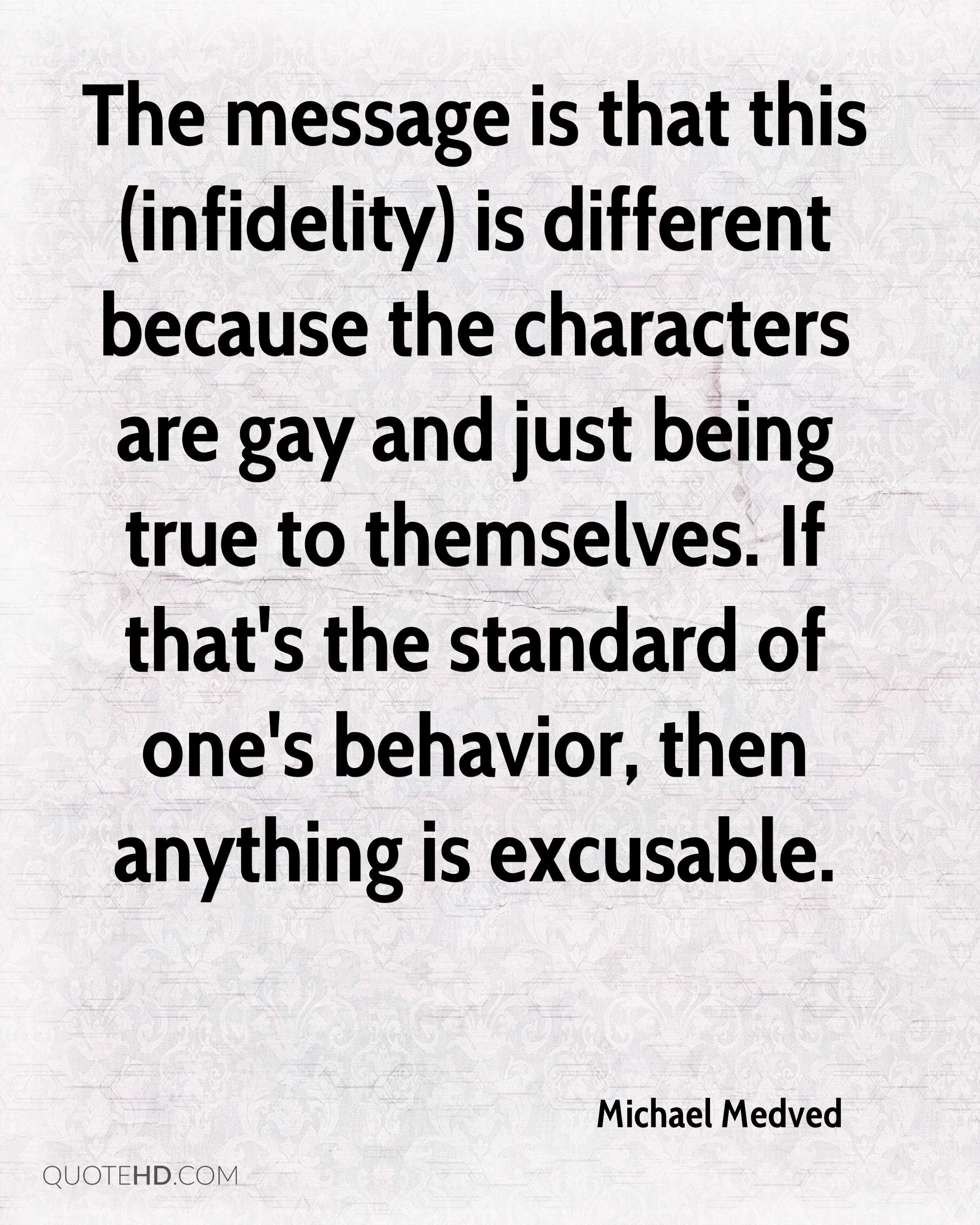 The message is that this (infidelity) is different because the characters are gay and just being true to themselves. If that's the standard of one's behavior, then anything is excusable.