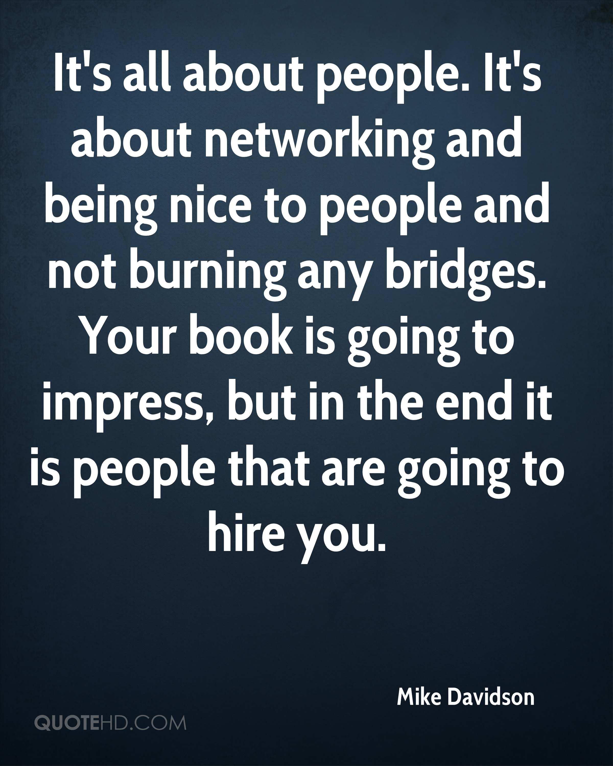 It's all about people. It's about networking and being nice to people and not burning any bridges. Your book is going to impress, but in the end it is people that are going to hire you.