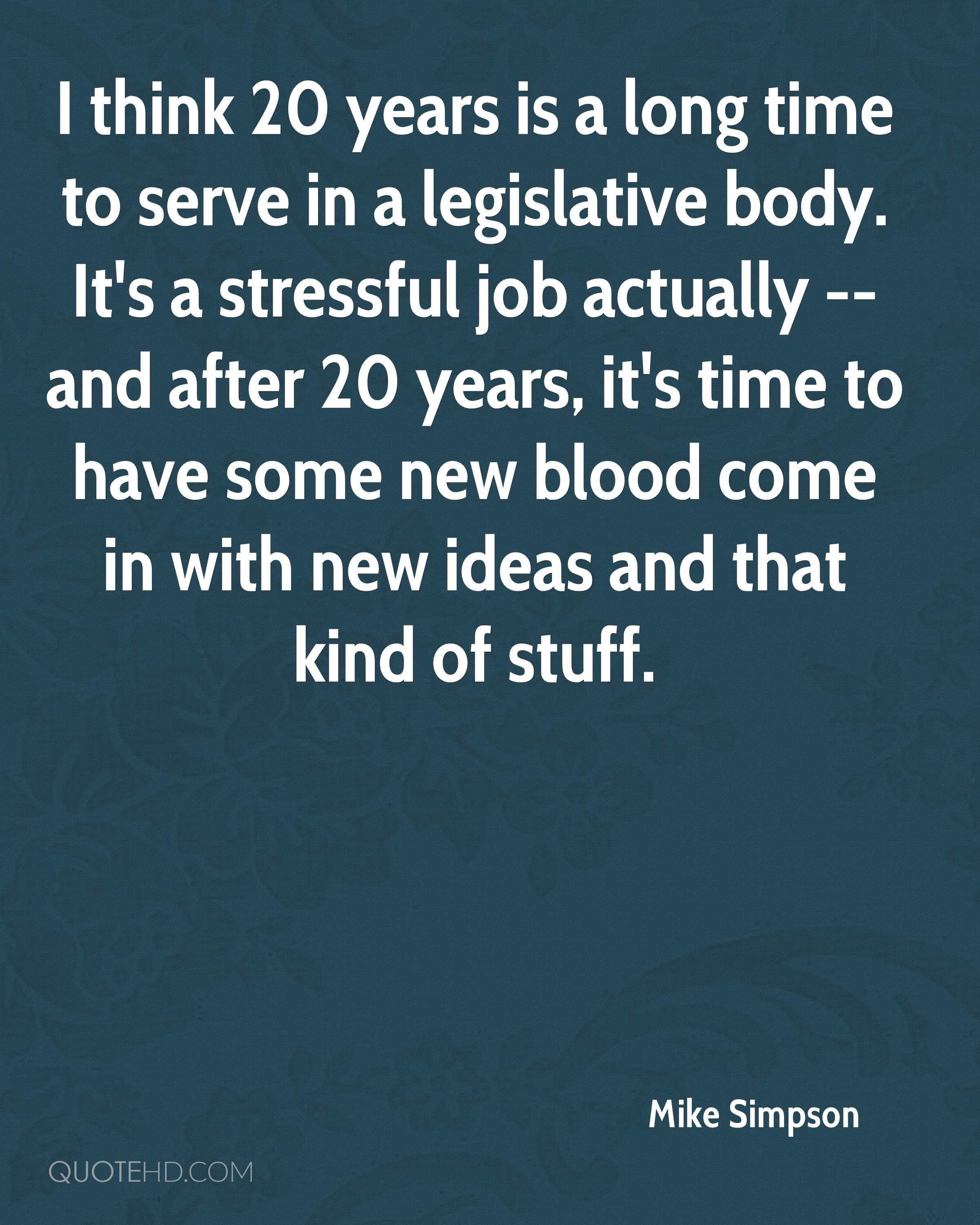 I think 20 years is a long time to serve in a legislative body. It's a stressful job actually -- and after 20 years, it's time to have some new blood come in with new ideas and that kind of stuff.