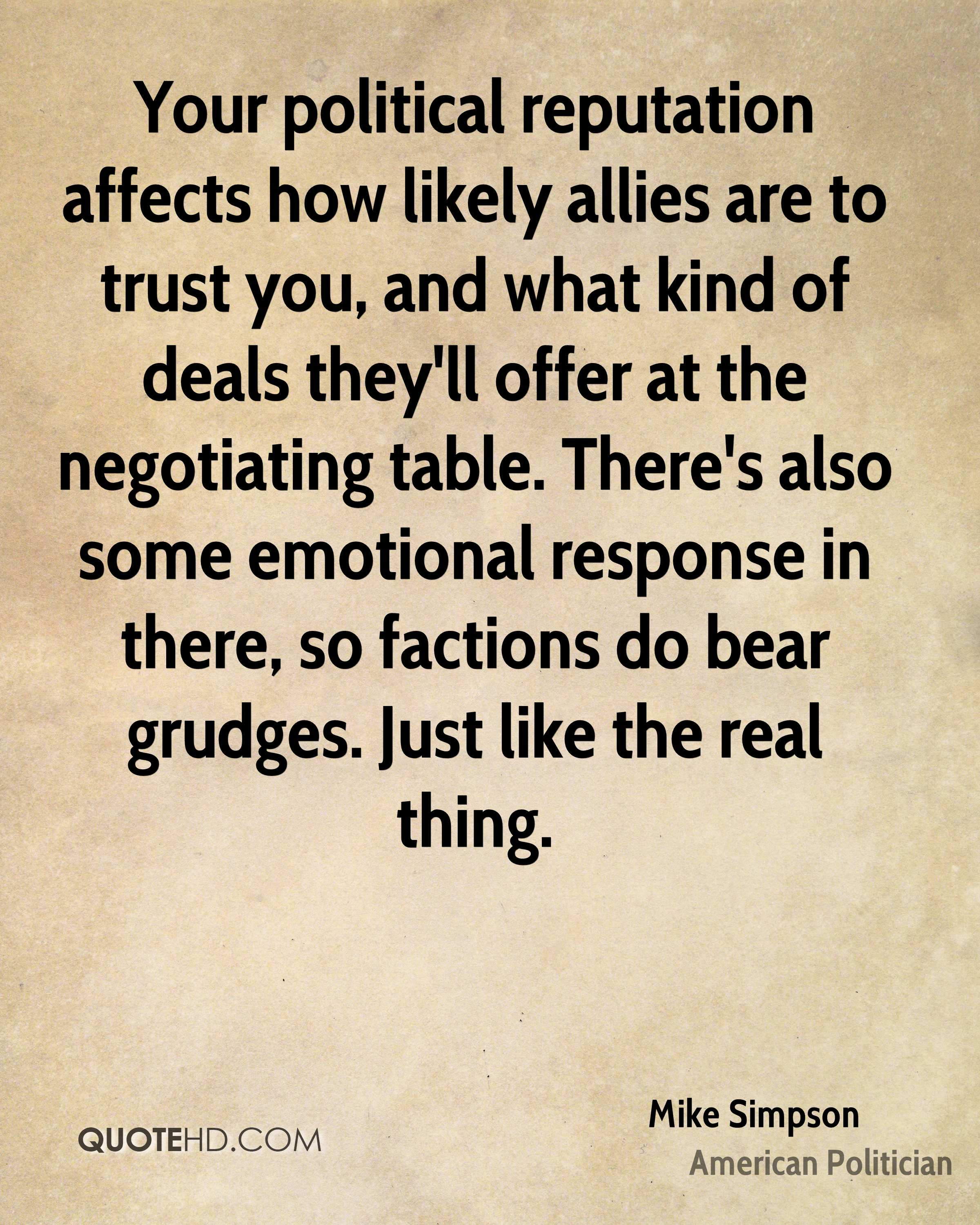Your political reputation affects how likely allies are to trust you, and what kind of deals they'll offer at the negotiating table. There's also some emotional response in there, so factions do bear grudges. Just like the real thing.