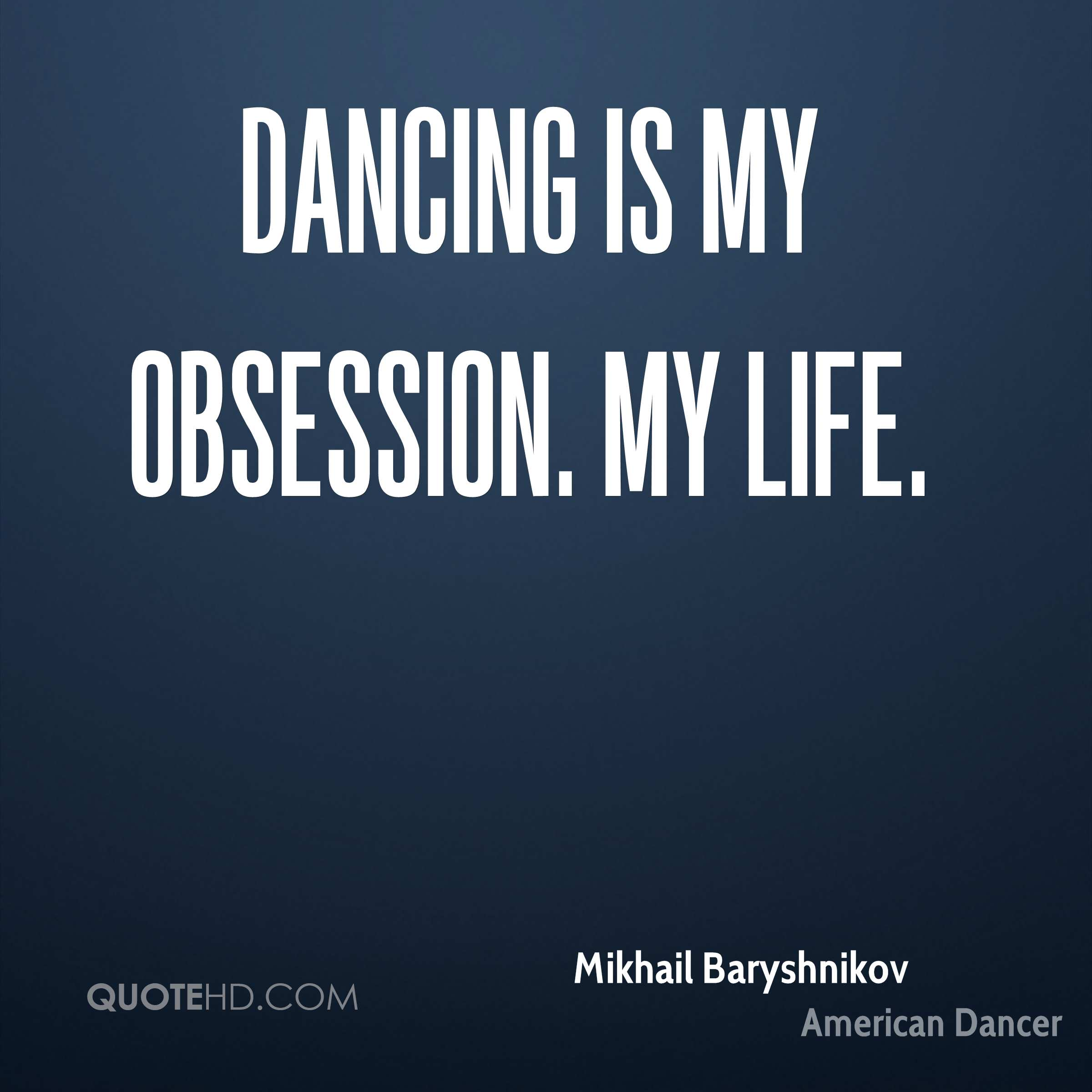 Dancing is my obsession. My life.