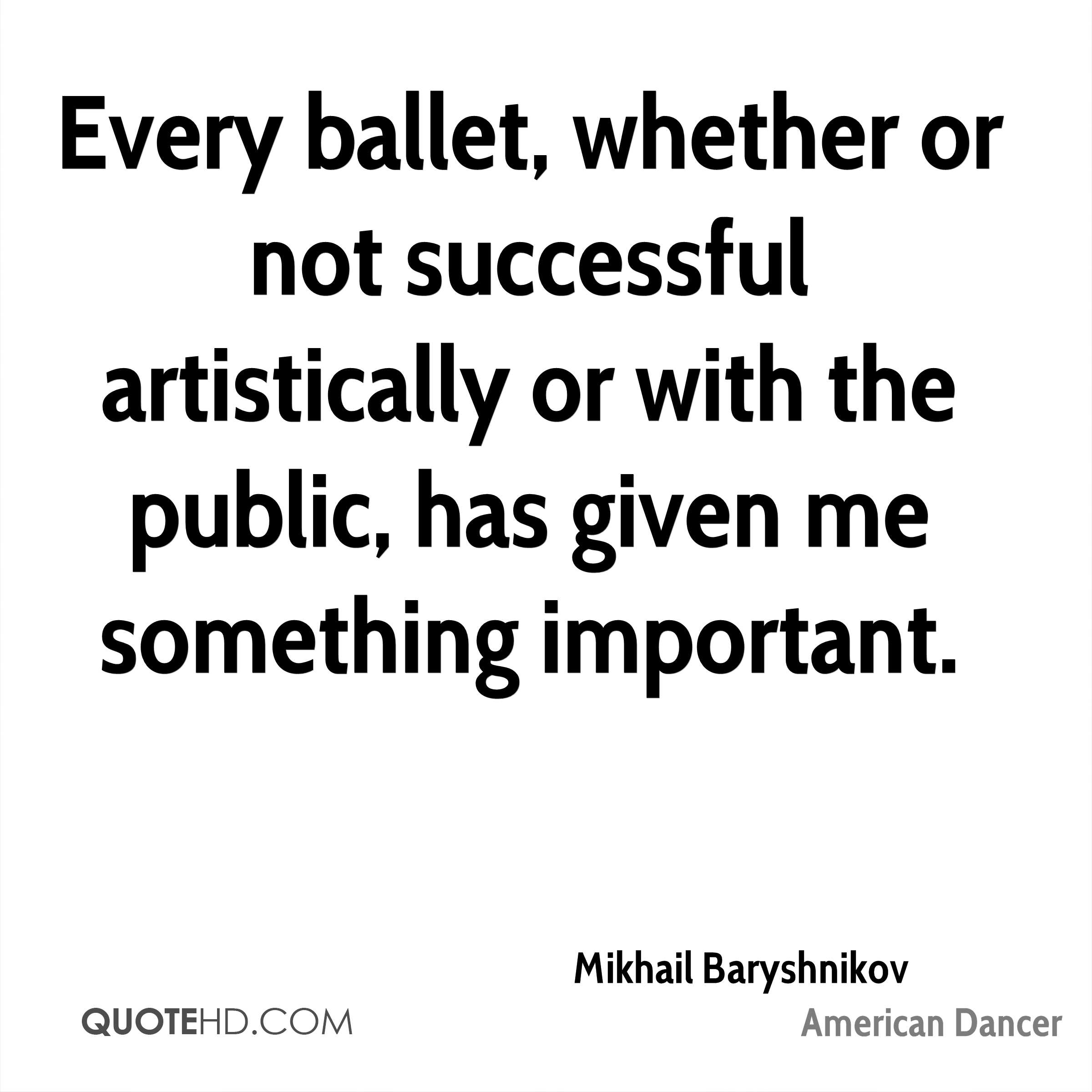 Every ballet, whether or not successful artistically or with the public, has given me something important.