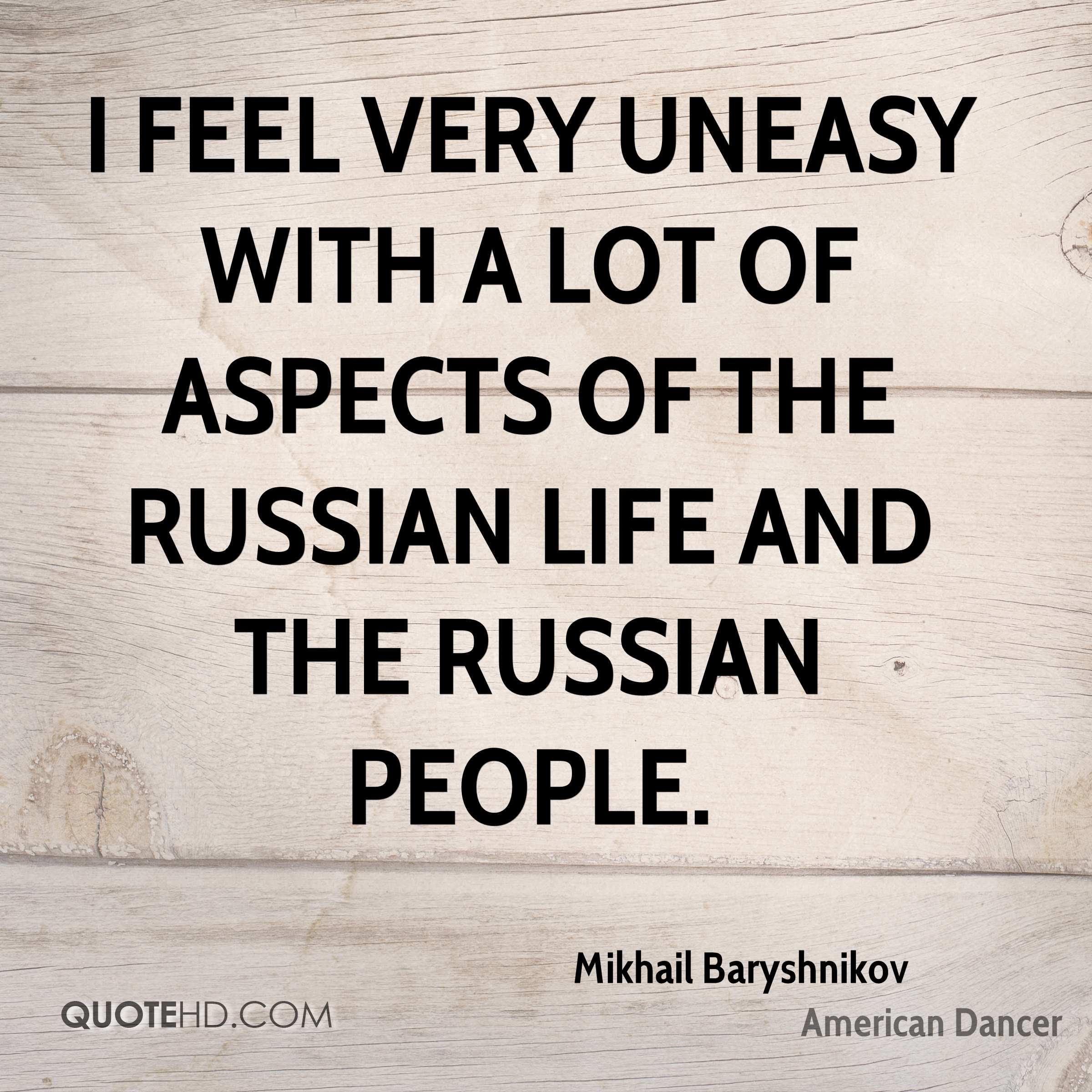 I feel very uneasy with a lot of aspects of the Russian life and the Russian people.