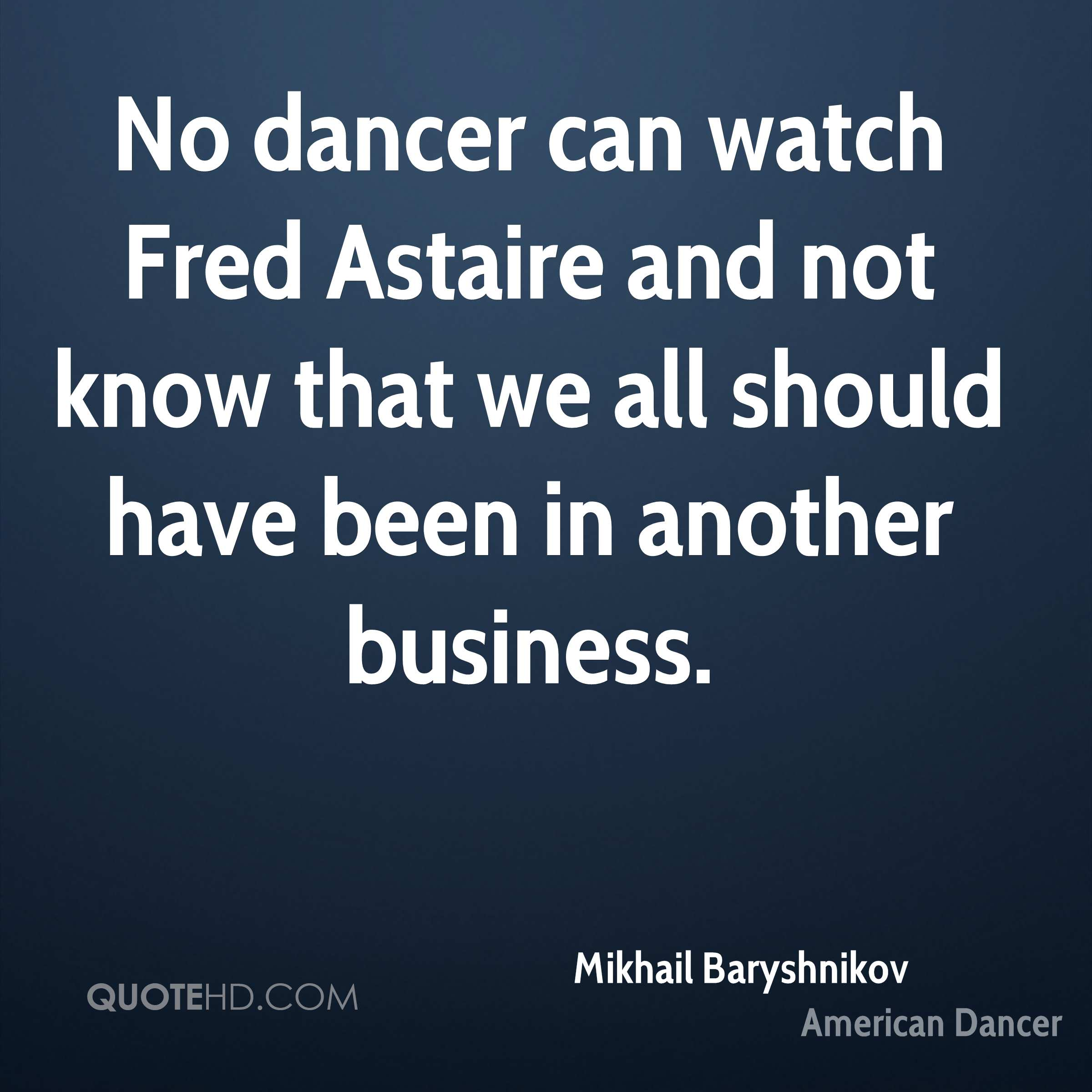 No dancer can watch Fred Astaire and not know that we all should have been in another business.