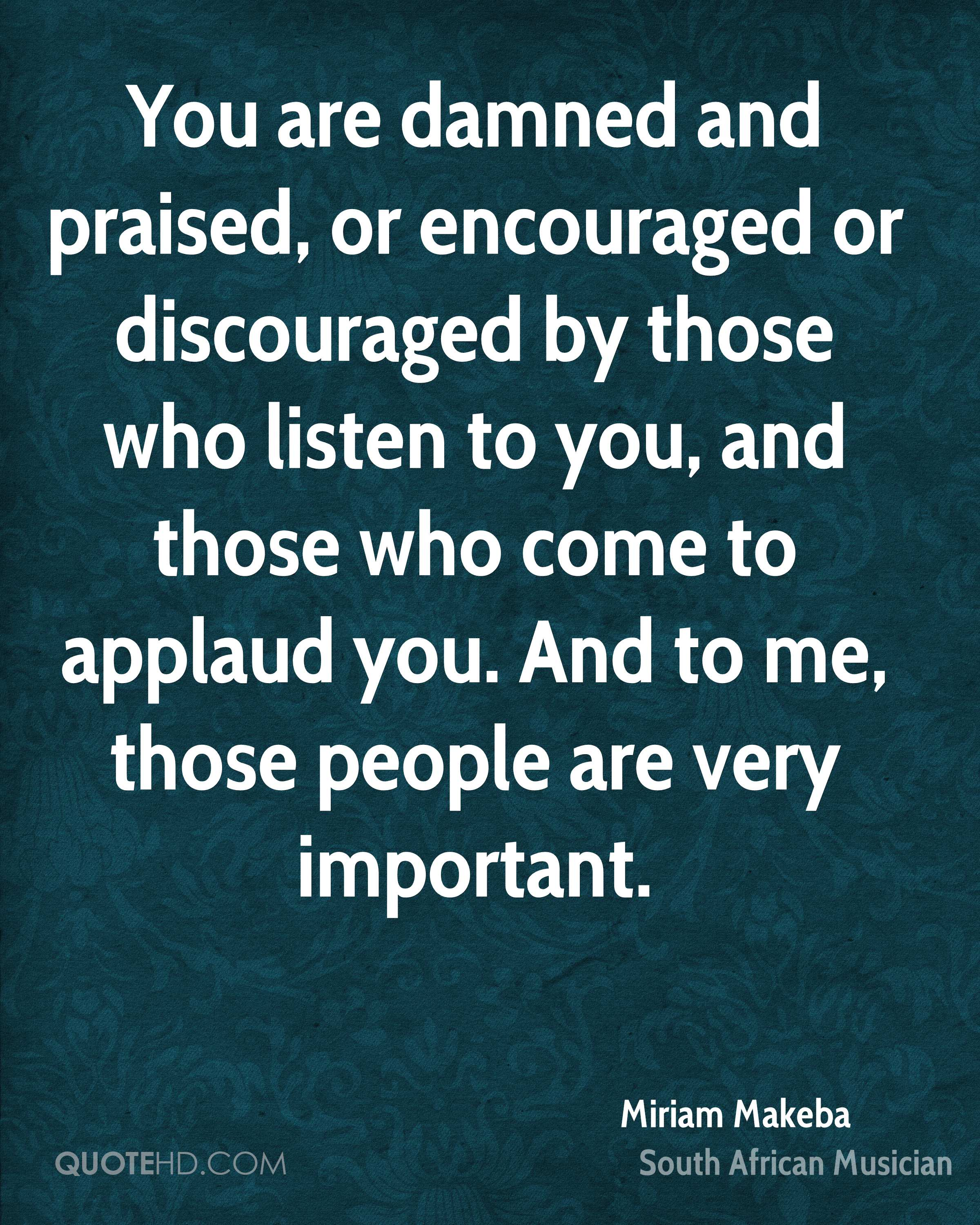 You are damned and praised, or encouraged or discouraged by those who listen to you, and those who come to applaud you. And to me, those people are very important.
