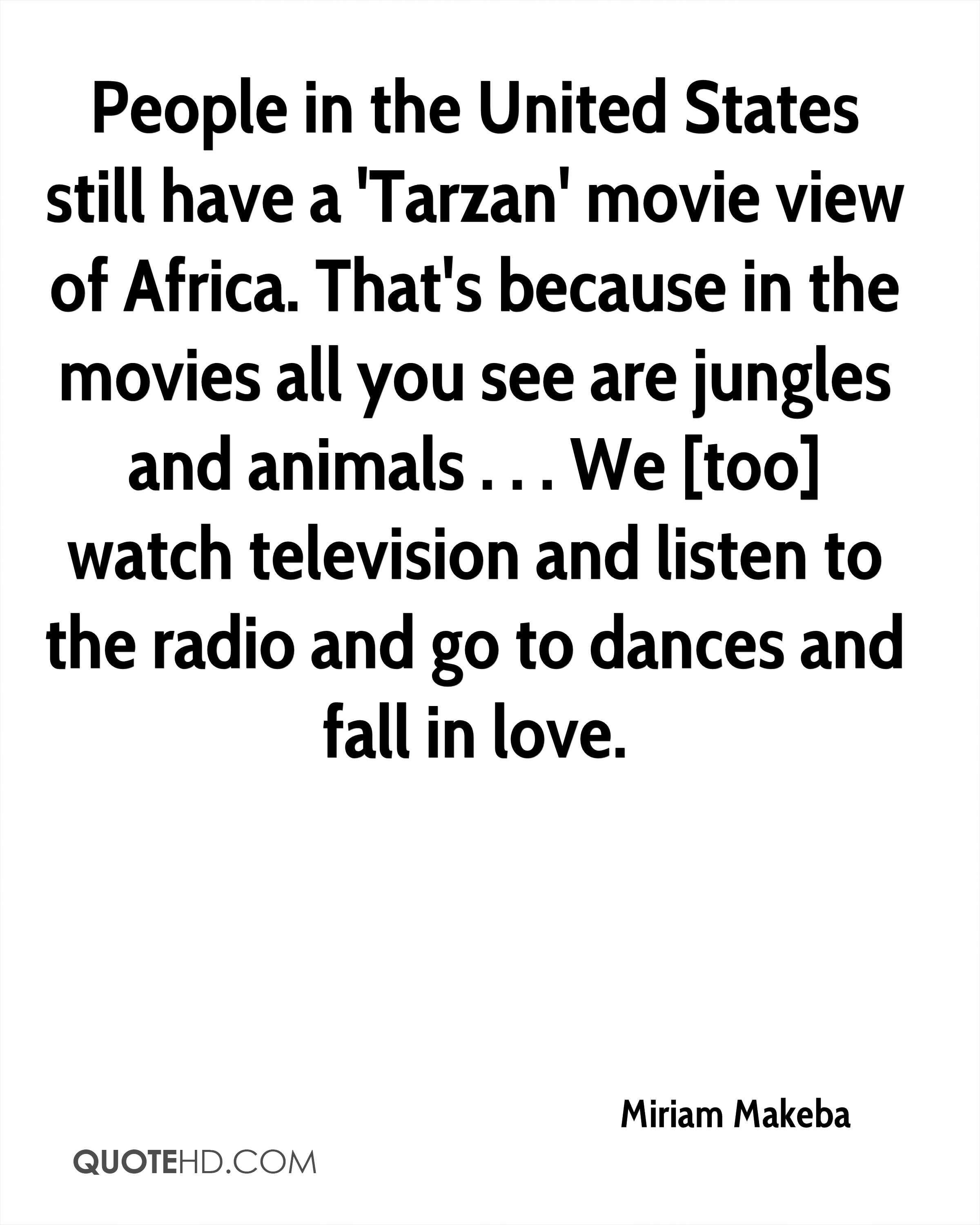 People in the United States still have a 'Tarzan' movie view of Africa. That's because in the movies all you see are jungles and animals . . . We [too] watch television and listen to the radio and go to dances and fall in love.